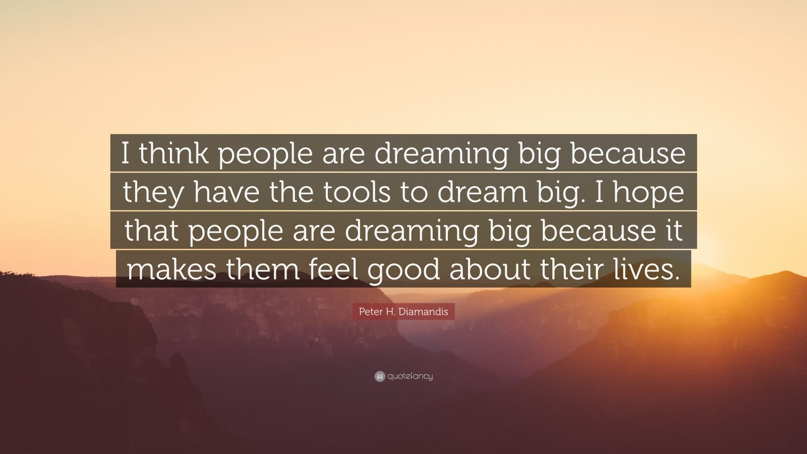 "Peter H. Diamandis Quote: ""I think people are dreaming big because they have the tools to dream big. I hope that people are dreaming big because it makes them feel good about their lives."""
