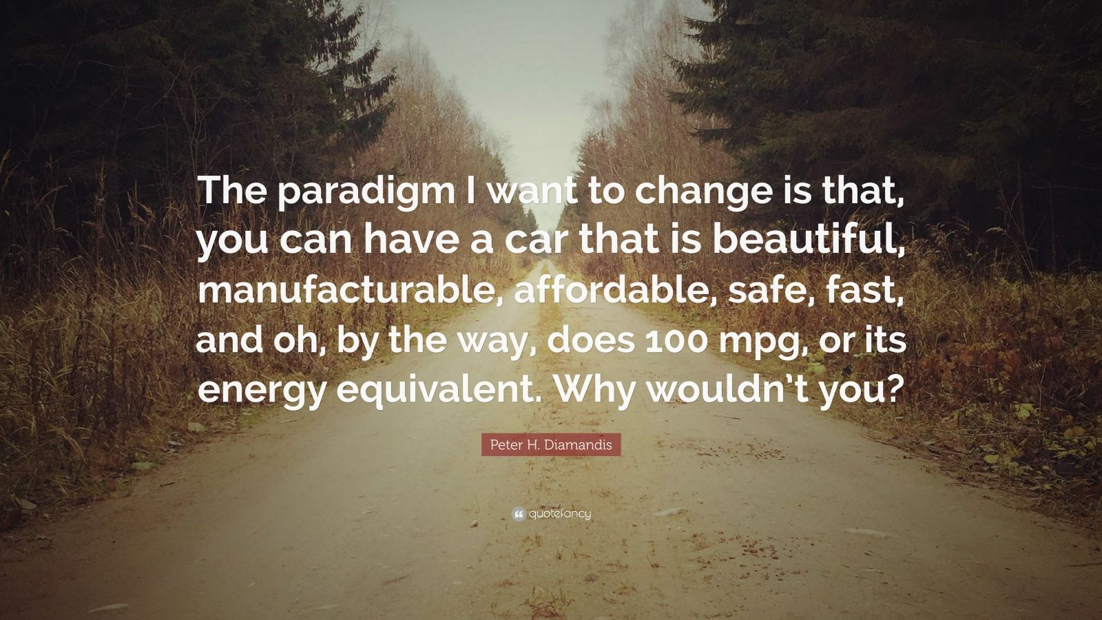 """Peter H. Diamandis Quote: """"The paradigm I want to change is that, you can have a car that is beautiful, manufacturable, affordable, safe, fast, and oh, by the way, does 100 mpg, or its energy equivalent. Why wouldn't you?"""""""