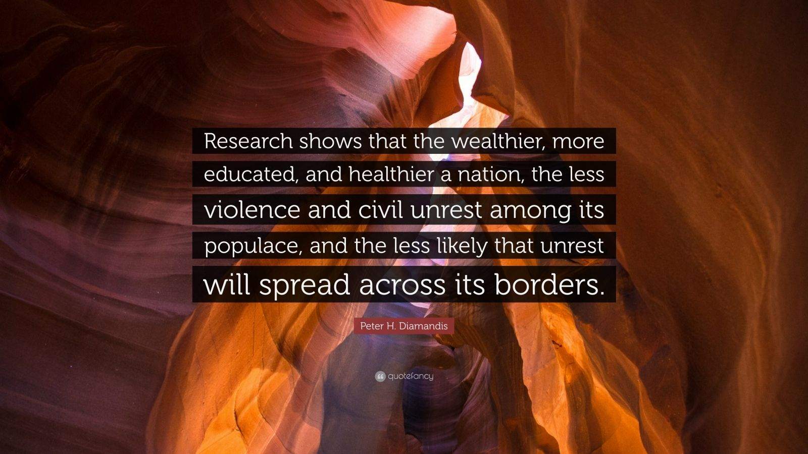 "Peter H. Diamandis Quote: ""Research shows that the wealthier, more educated, and healthier a nation, the less violence and civil unrest among its populace, and the less likely that unrest will spread across its borders."""