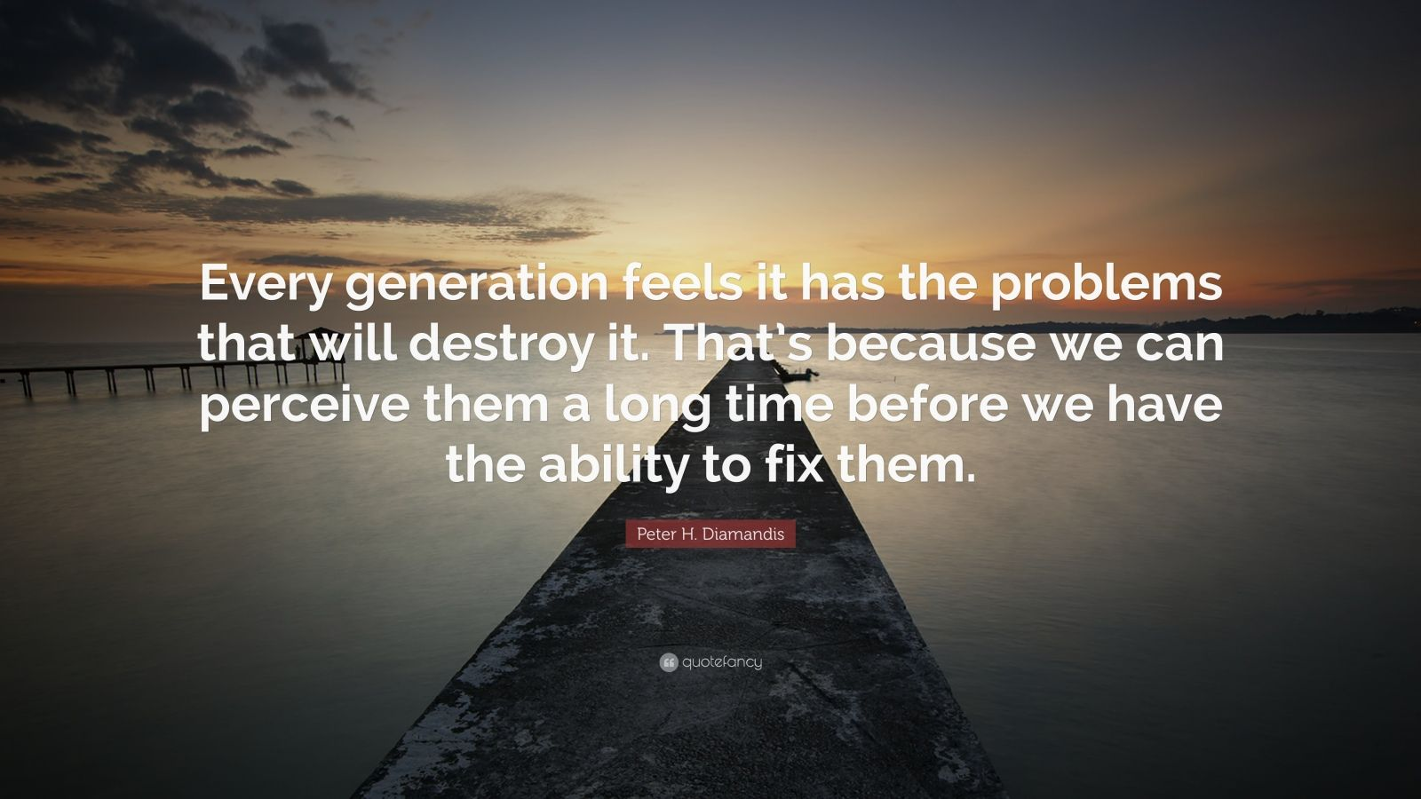 """Peter H. Diamandis Quote: """"Every generation feels it has the problems that will destroy it. That's because we can perceive them a long time before we have the ability to fix them."""""""