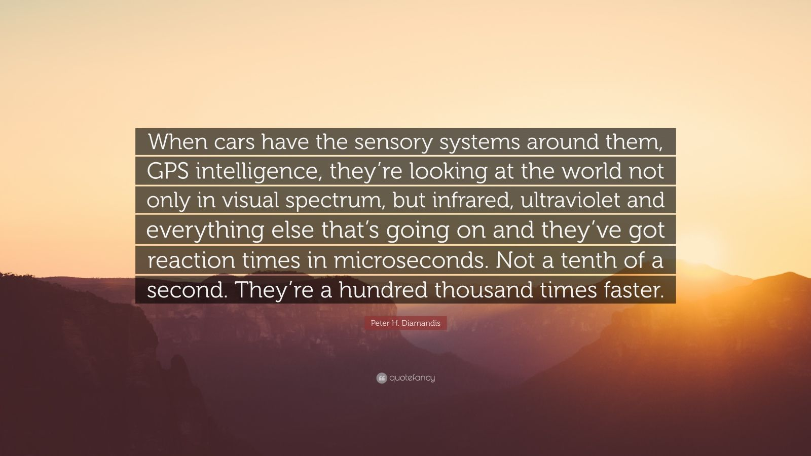 """Peter H. Diamandis Quote: """"When cars have the sensory systems around them, GPS intelligence, they're looking at the world not only in visual spectrum, but infrared, ultraviolet and everything else that's going on and they've got reaction times in microseconds. Not a tenth of a second. They're a hundred thousand times faster."""""""