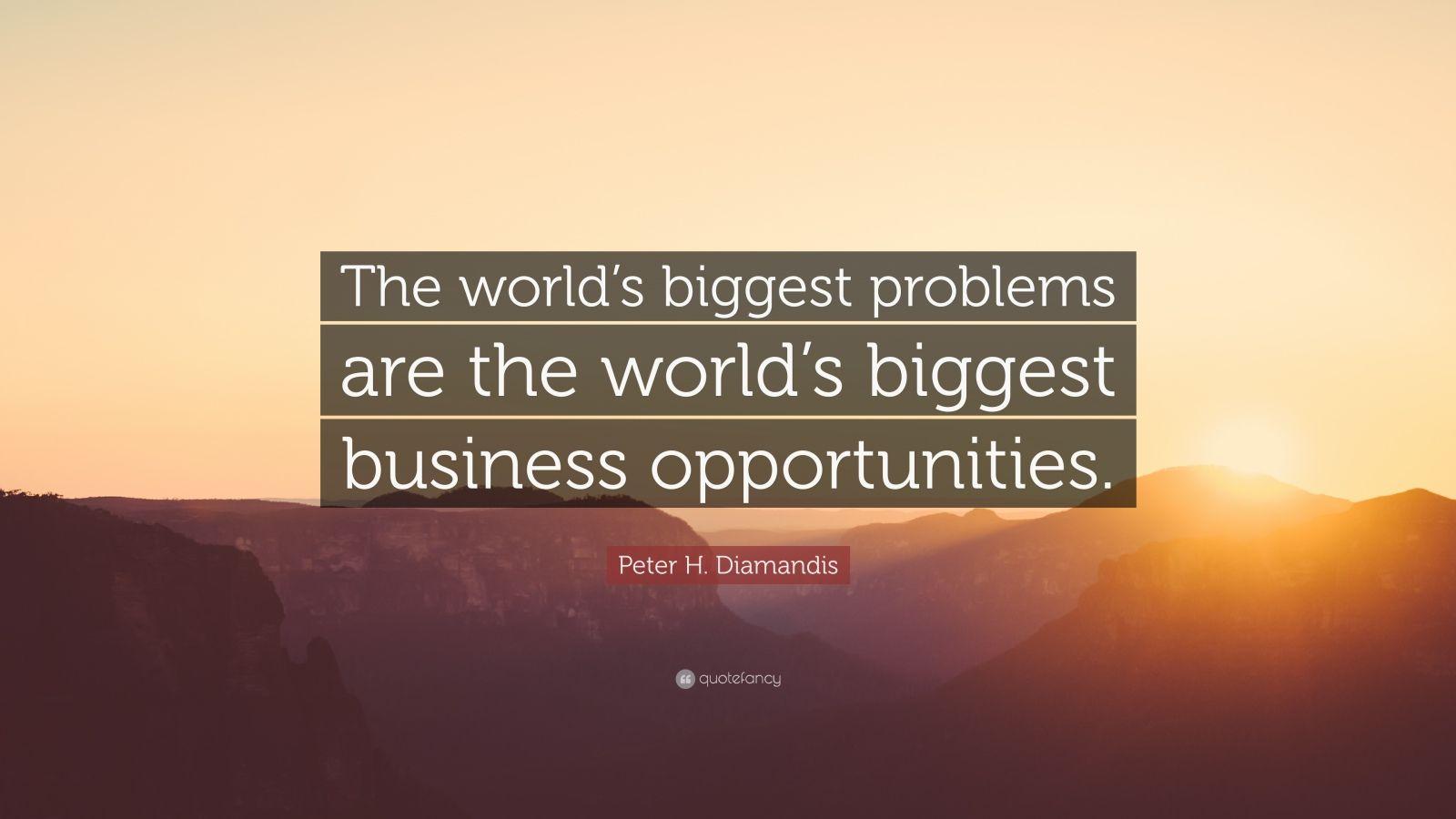 """Peter H. Diamandis Quote: """"The world's biggest problems are the world's biggest business opportunities."""""""