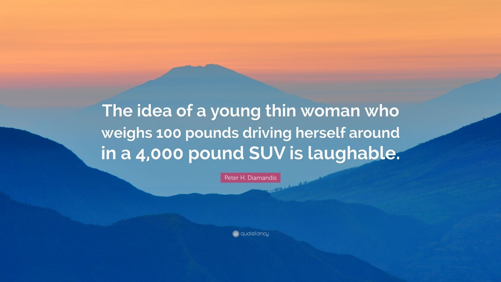 "Peter H. Diamandis Quote: ""The idea of a young thin woman who weighs 100 pounds driving herself around in a 4,000 pound SUV is laughable."""