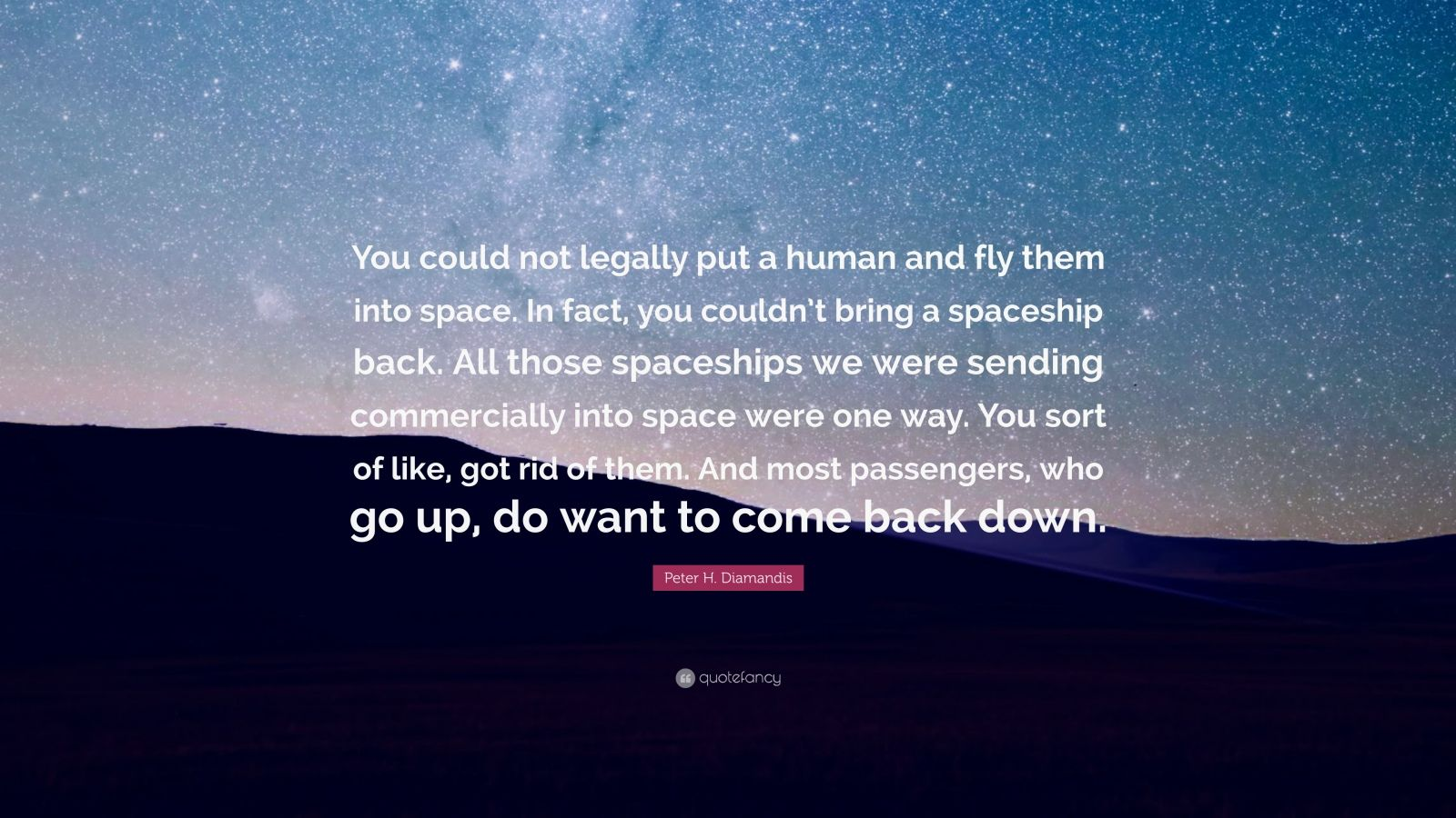 """Peter H. Diamandis Quote: """"You could not legally put a human and fly them into space. In fact, you couldn't bring a spaceship back. All those spaceships we were sending commercially into space were one way. You sort of like, got rid of them. And most passengers, who go up, do want to come back down."""""""
