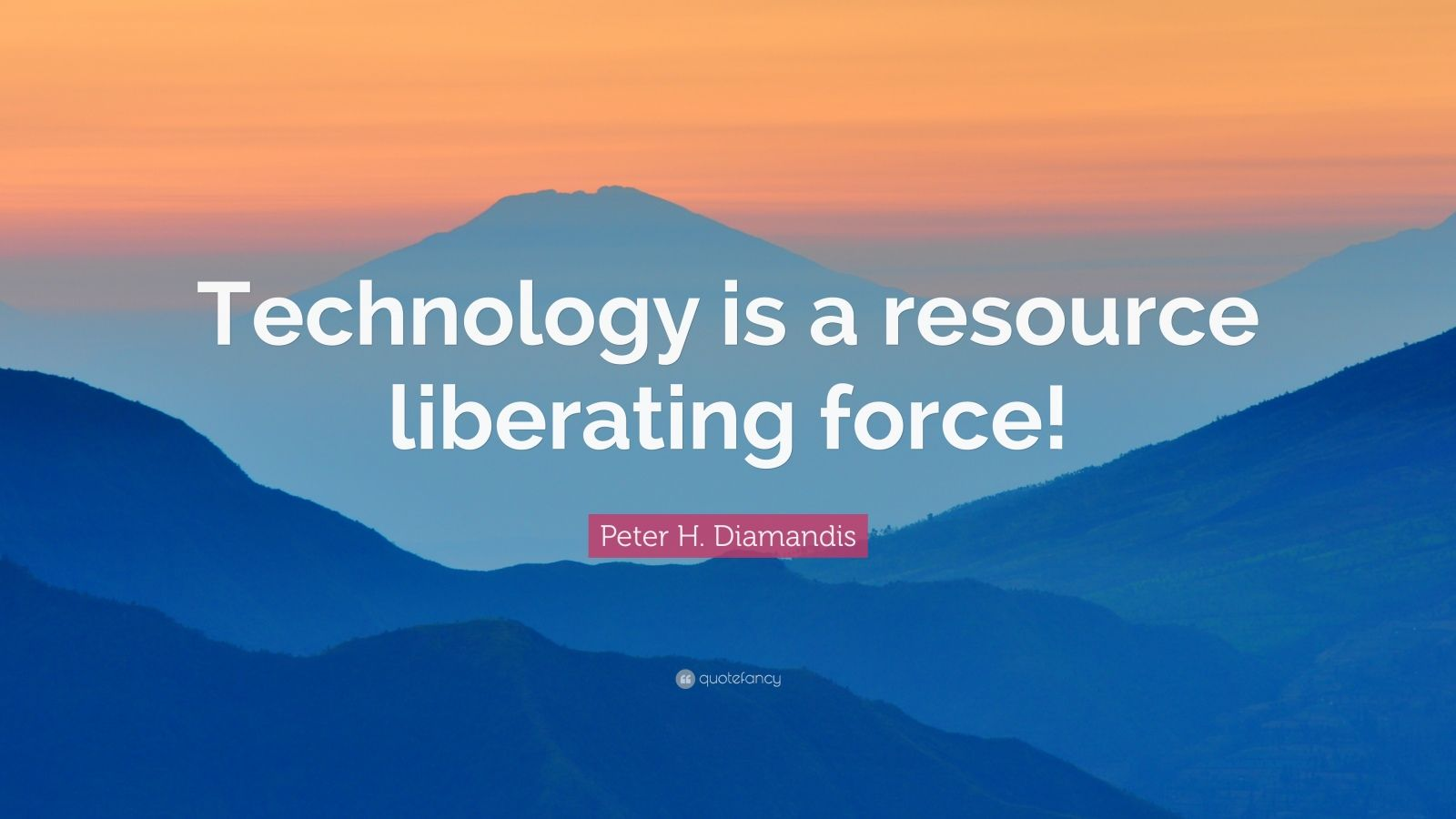 "Peter H. Diamandis Quote: ""Technology is a resource liberating force!"""
