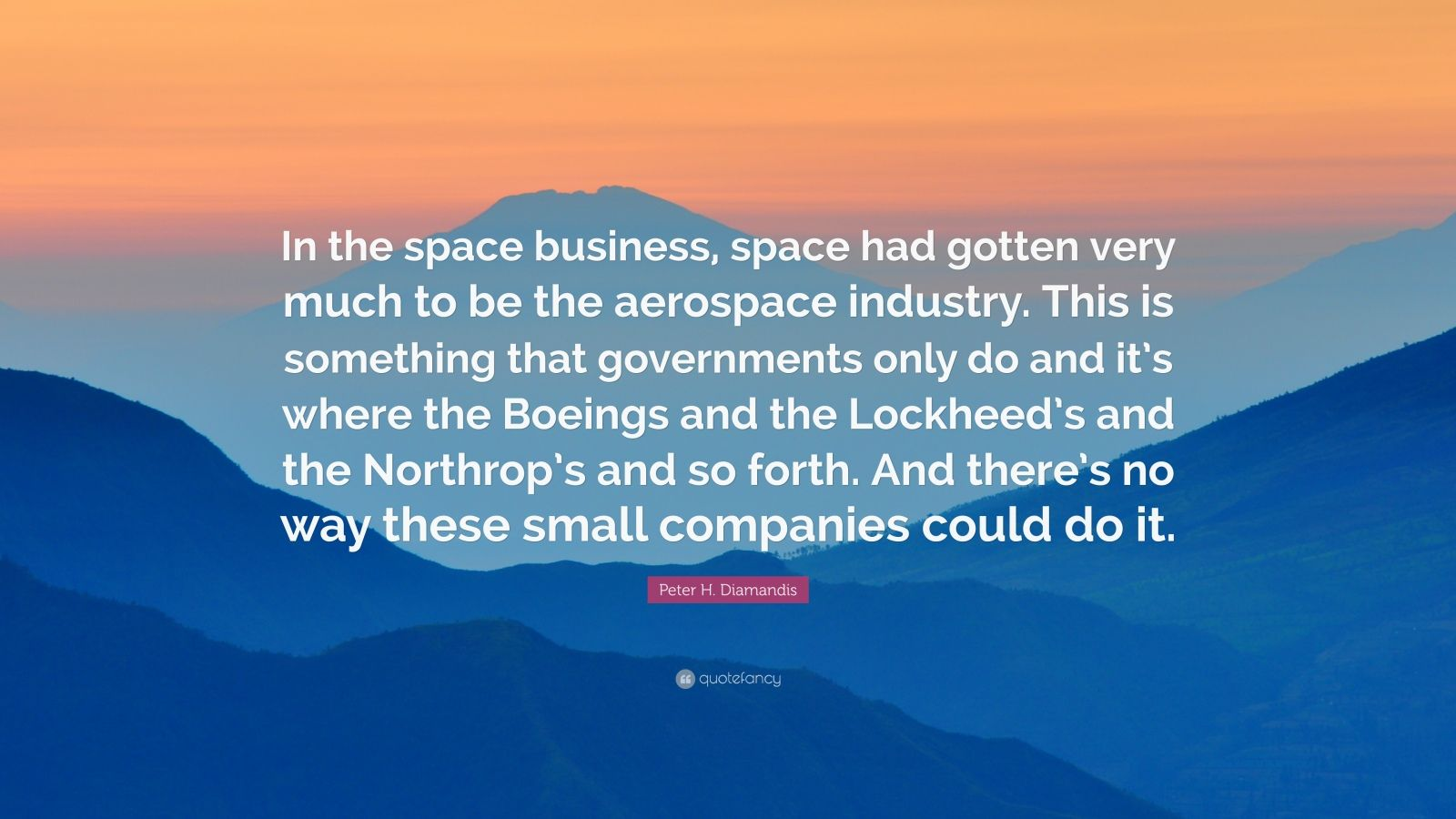 "Peter H. Diamandis Quote: ""In the space business, space had gotten very much to be the aerospace industry. This is something that governments only do and it's where the Boeings and the Lockheed's and the Northrop's and so forth. And there's no way these small companies could do it."""