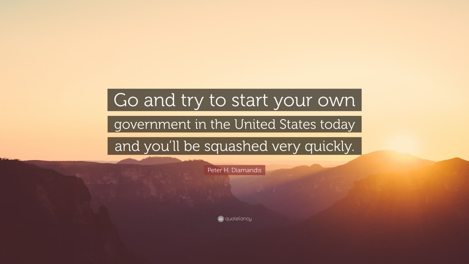 "Peter H. Diamandis Quote: ""Go and try to start your own government in the United States today and you'll be squashed very quickly."""