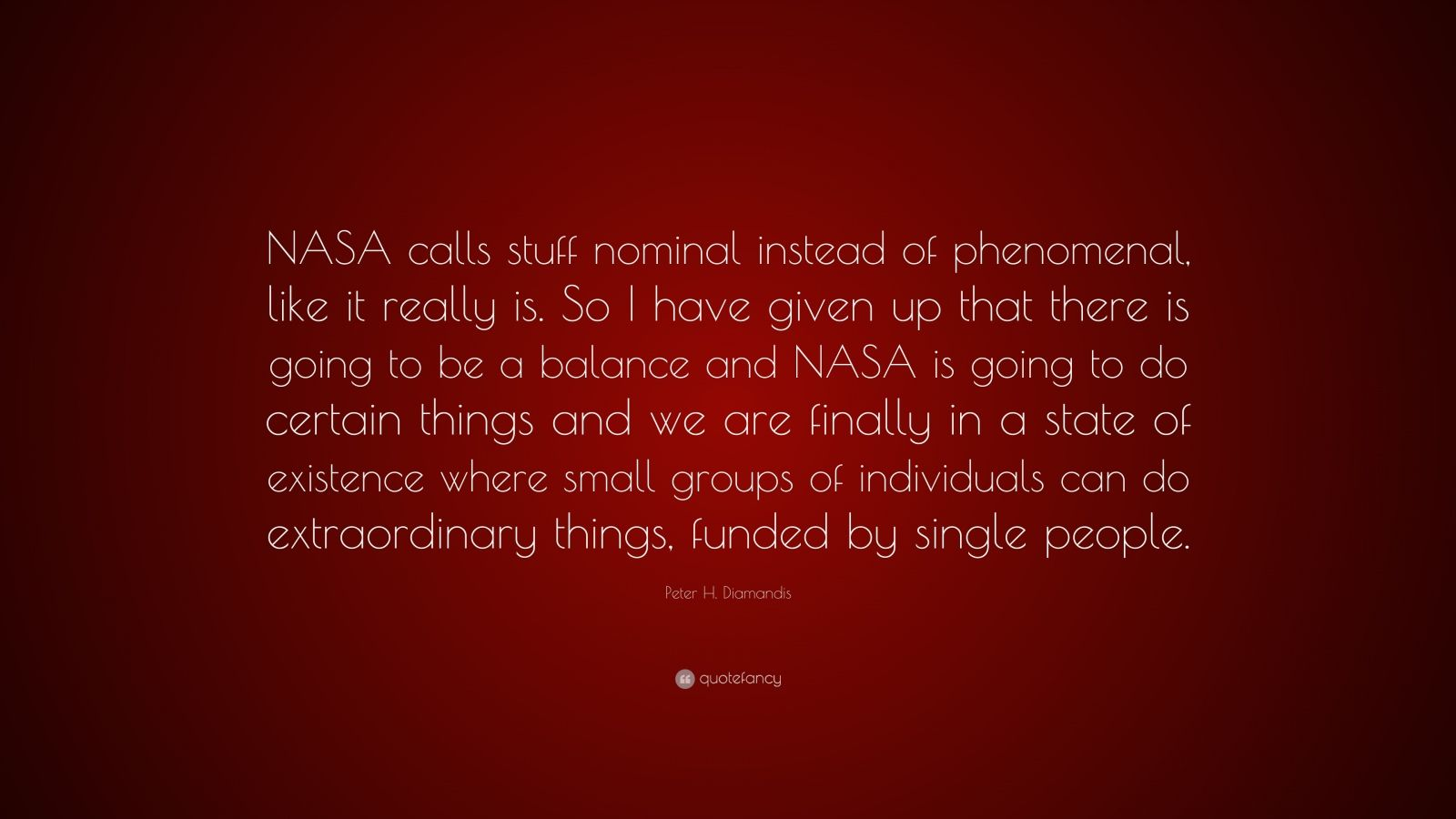 """Peter H. Diamandis Quote: """"NASA calls stuff nominal instead of phenomenal, like it really is. So I have given up that there is going to be a balance and NASA is going to do certain things and we are finally in a state of existence where small groups of individuals can do extraordinary things, funded by single people."""""""