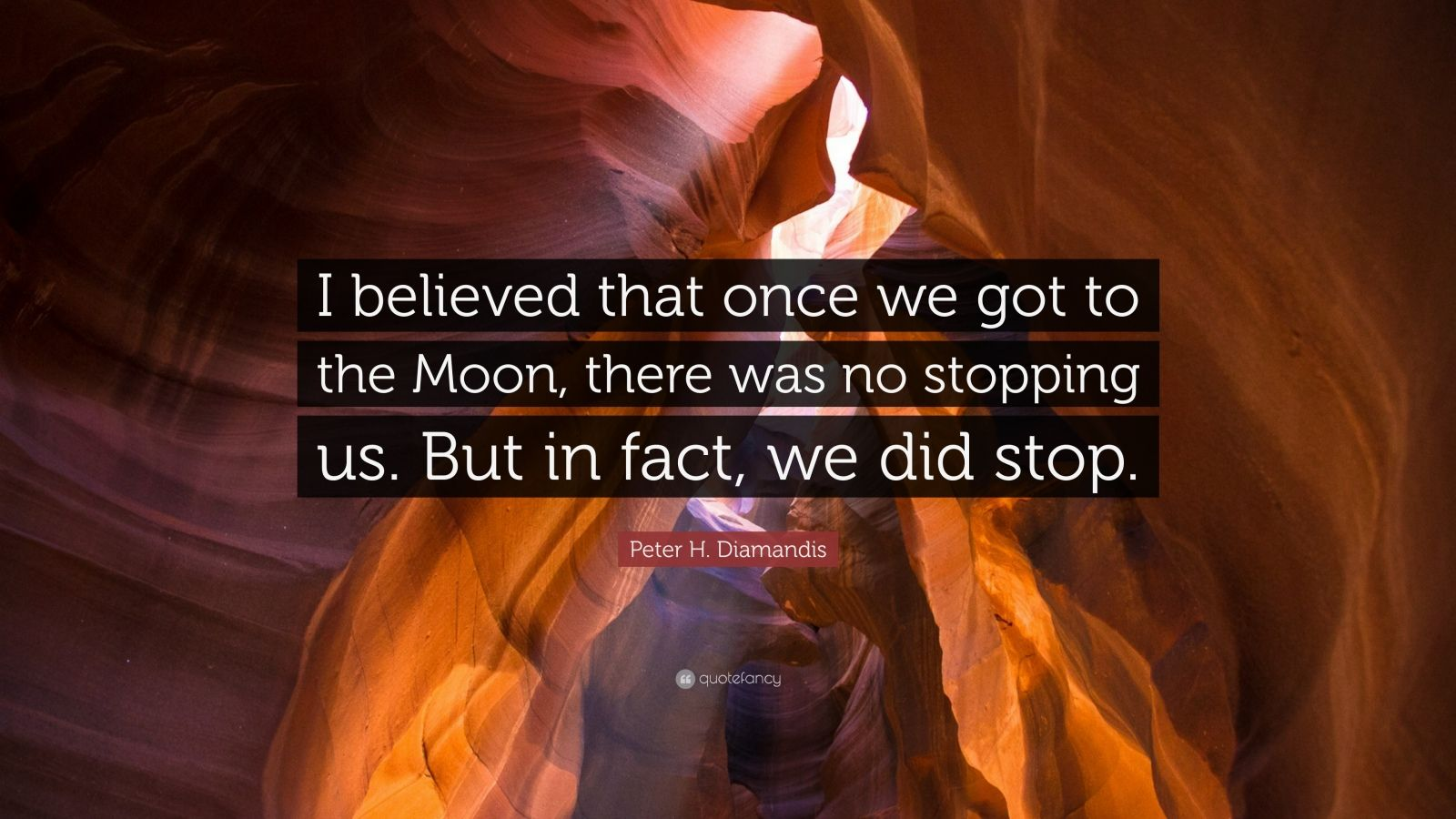 "Peter H. Diamandis Quote: ""I believed that once we got to the Moon, there was no stopping us. But in fact, we did stop."""