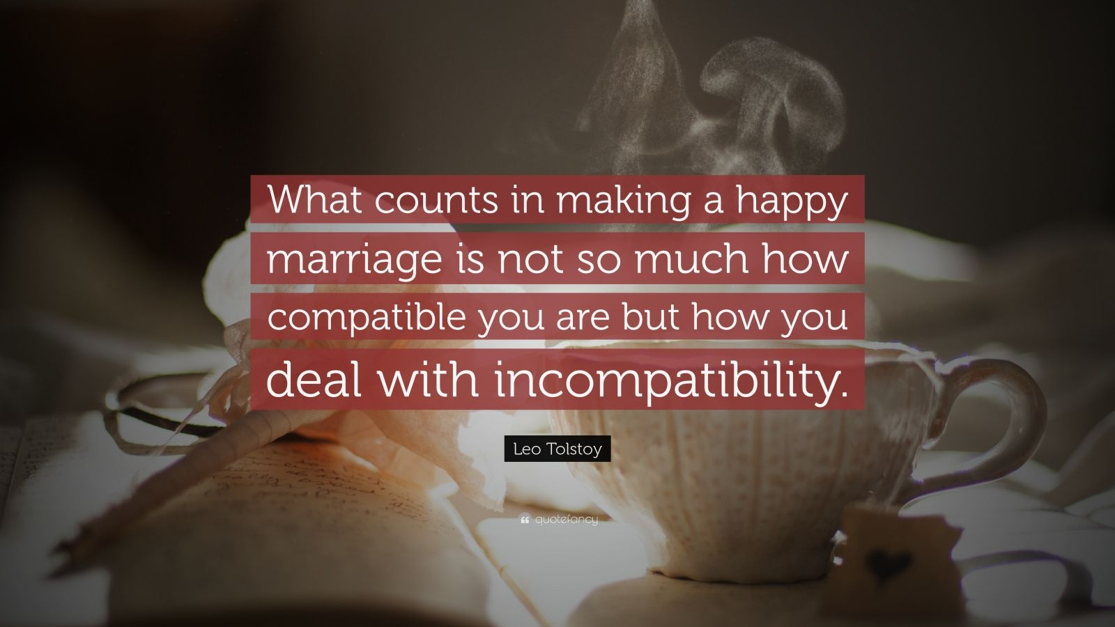 "Leo Tolstoy Quote: ""What counts in making a happy marriage is not so much how compatible you are but how you deal with incompatibility."""