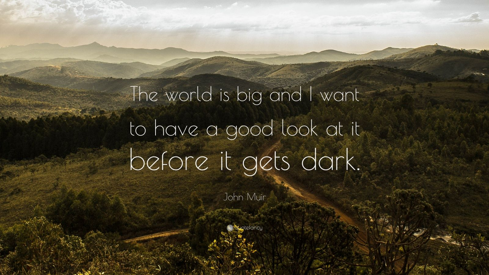 """John Muir Quote: """"The world is big and I want to have a good look at it before it gets dark."""""""
