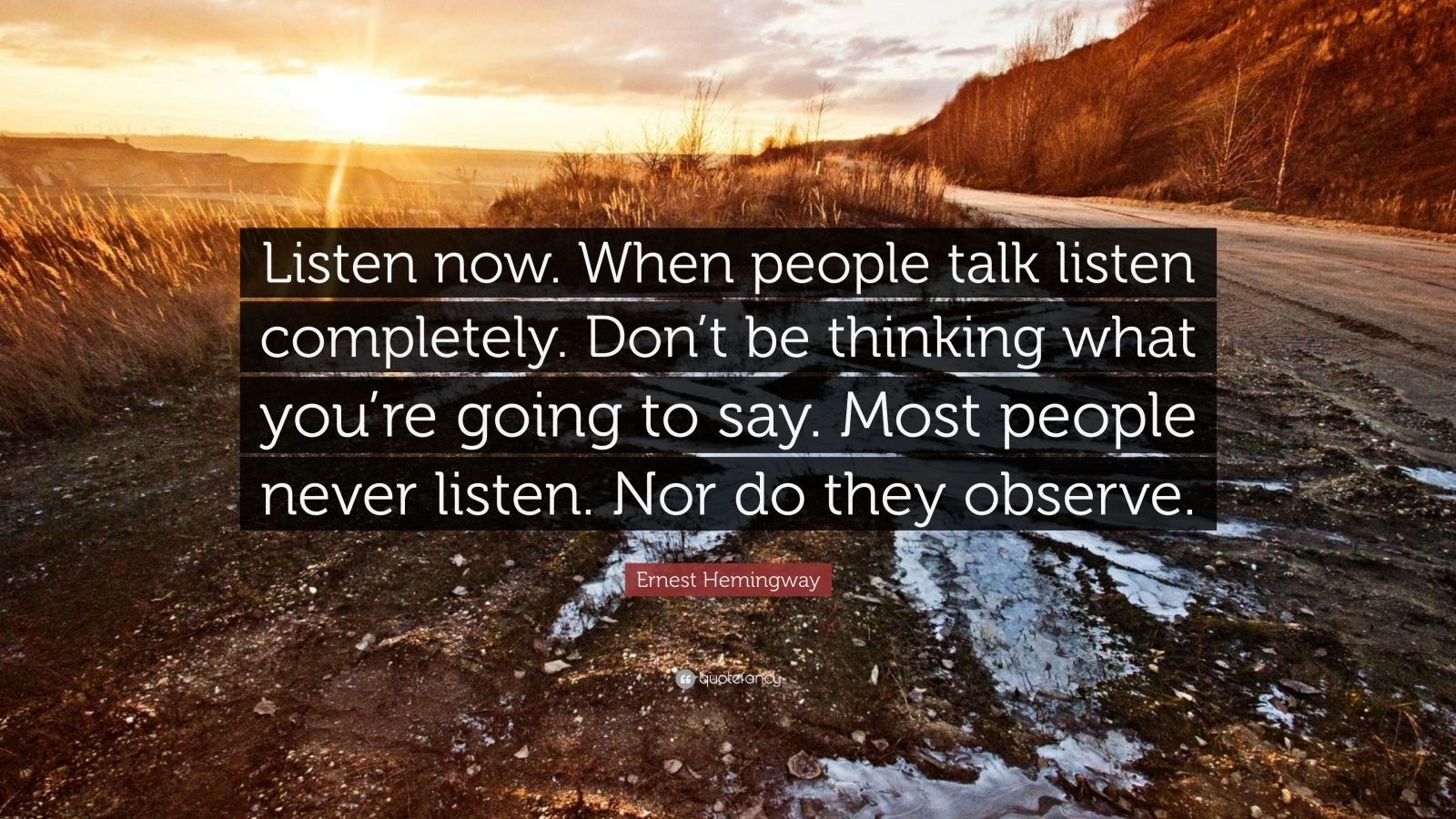 "Ernest Hemingway Quote: ""Listen now. When people talk listen completely. Don't be thinking what you're going to say. Most people never listen. Nor do they observe."""