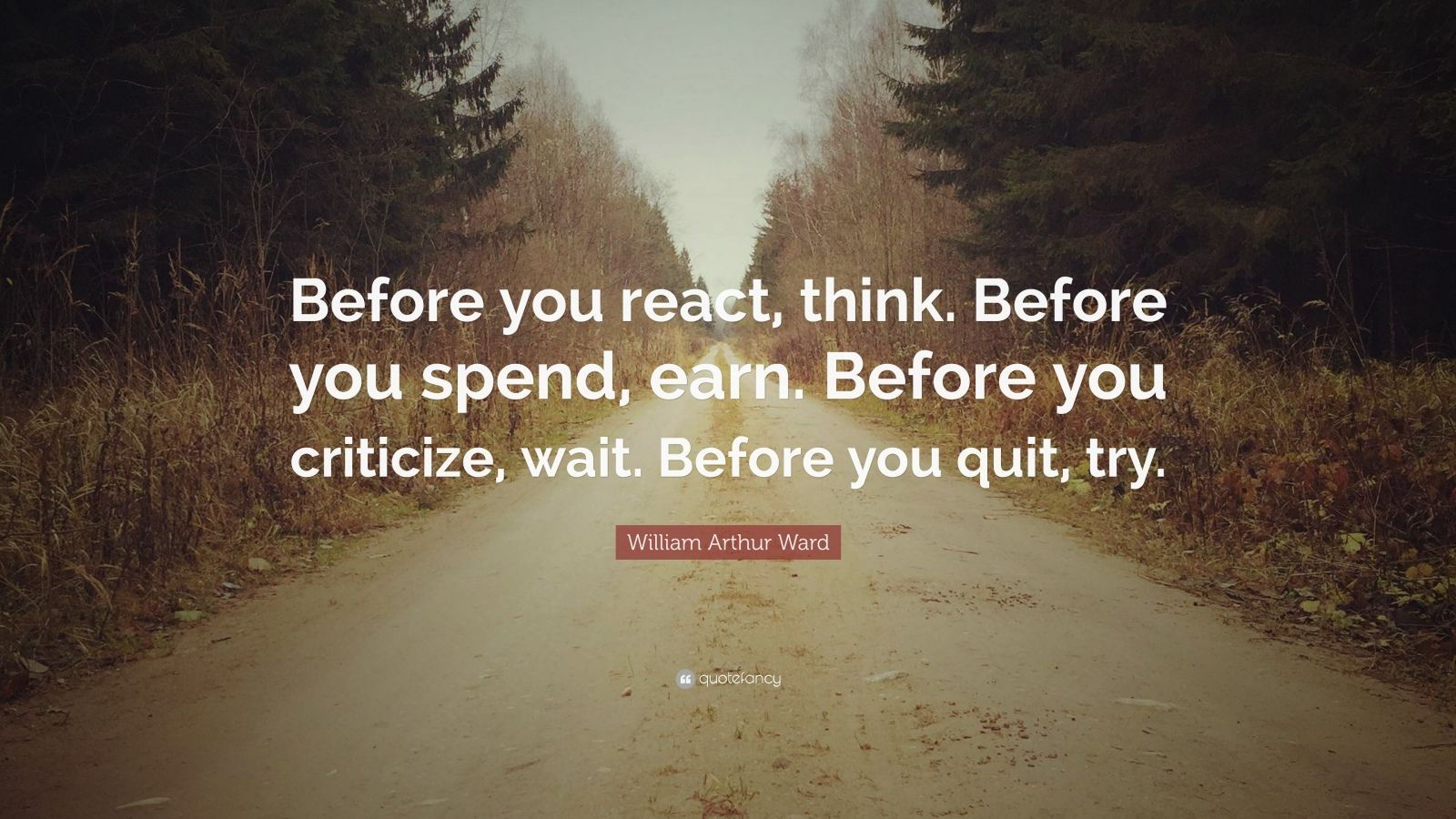"William Arthur Ward Quote: ""Before you react, think. Before you spend, earn. Before you criticize, wait. Before you quit, try."""