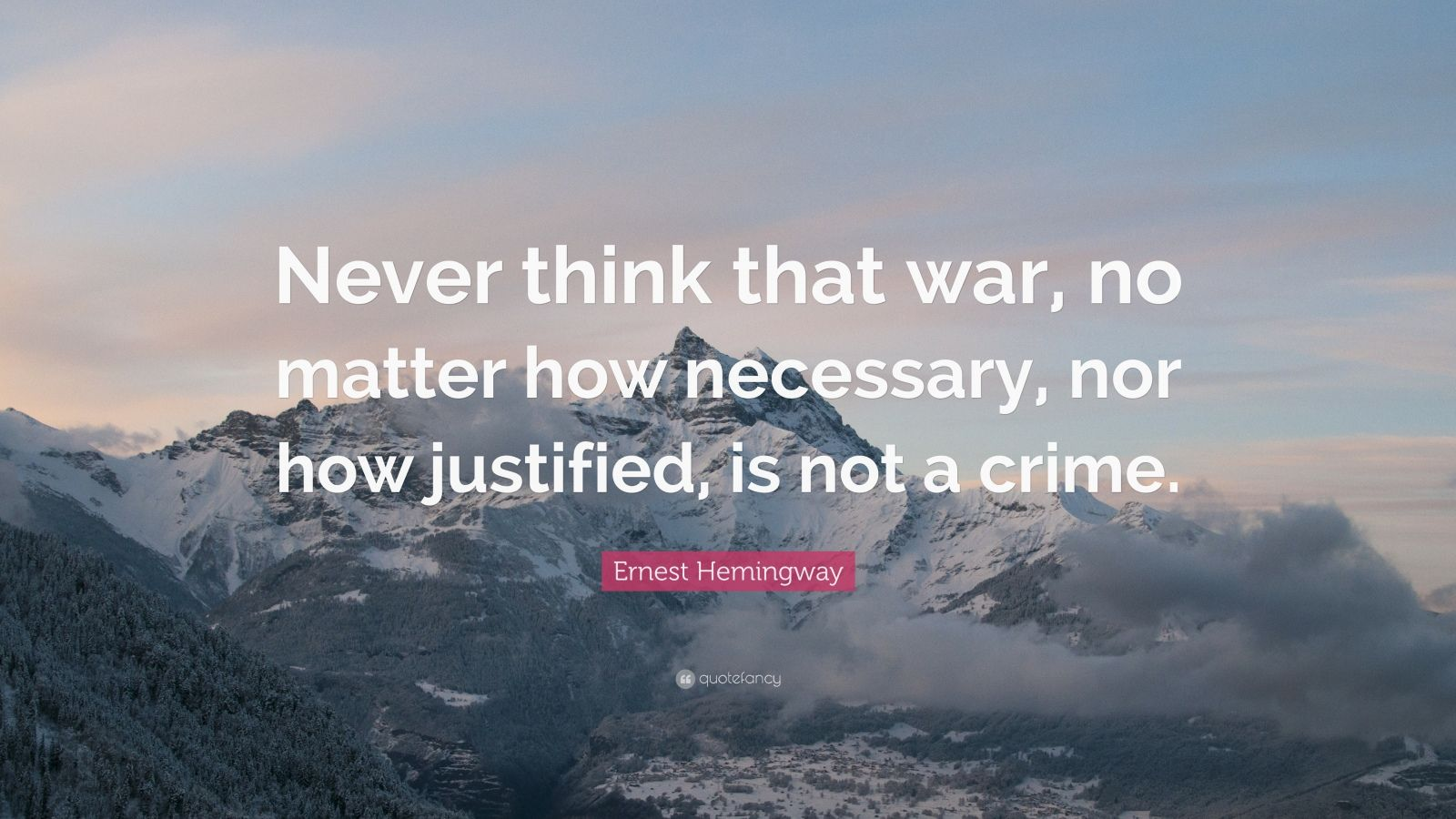 "Ernest Hemingway Quote: ""Never think that war, no matter how necessary, nor how justified, is not a crime."""