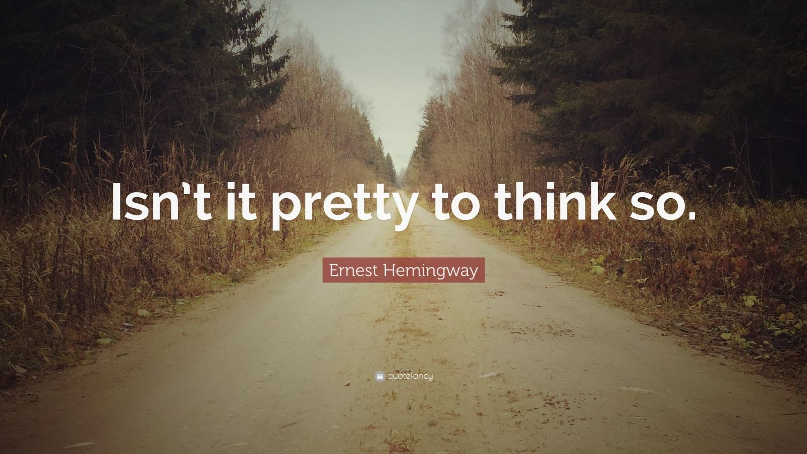 "Ernest Hemingway Quote: ""Isn't it pretty to think so."""