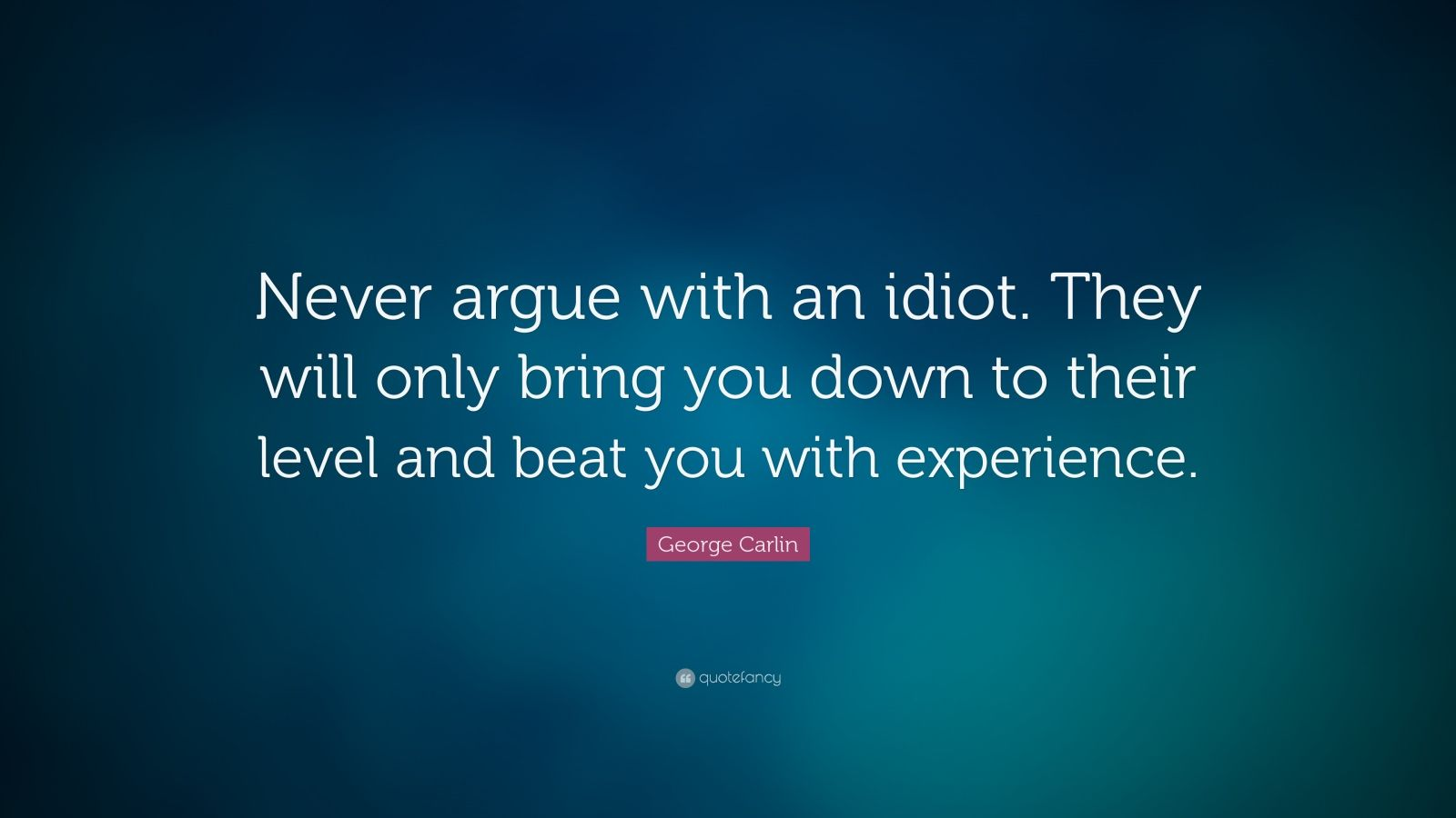 "George Carlin Quote: ""Never argue with an idiot. They will only bring you down to their level and beat you with experience."""