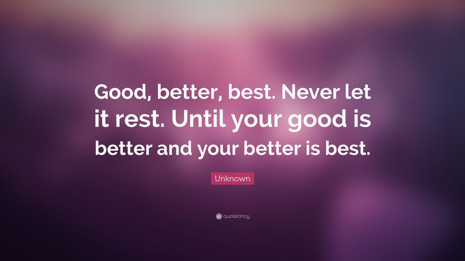 """Unknown Quote: """"Good, better, best. Never let it rest. Until your good is better and your better is best."""""""