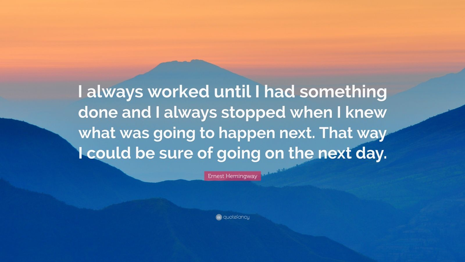 """Ernest Hemingway Quote: """"I always worked until I had something done and I always stopped when I knew what was going to happen next. That way I could be sure of going on the next day."""""""