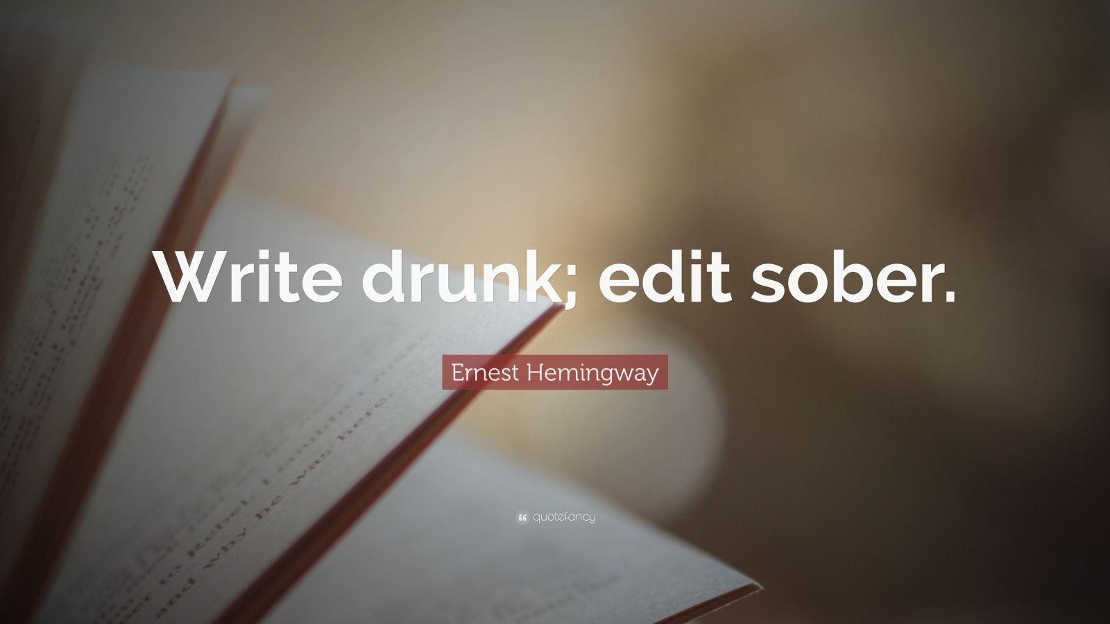 "Ernest Hemingway Quote: ""Write drunk; edit sober."""