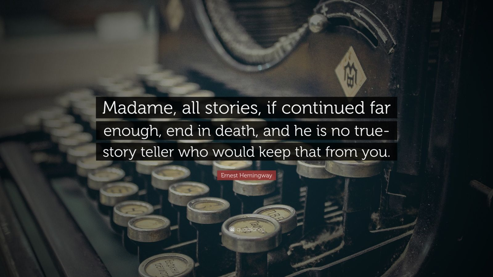 """Ernest Hemingway Quote: """"Madame, all stories, if continued far enough, end in death, and he is no true-story teller who would keep that from you."""""""