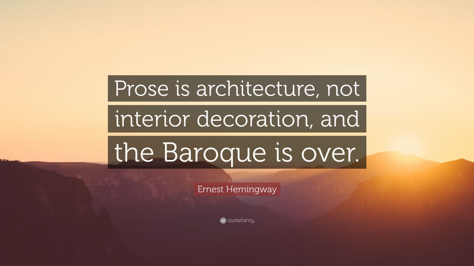 """Ernest Hemingway Quote: """"Prose is architecture, not interior decoration, and the Baroque is over."""""""