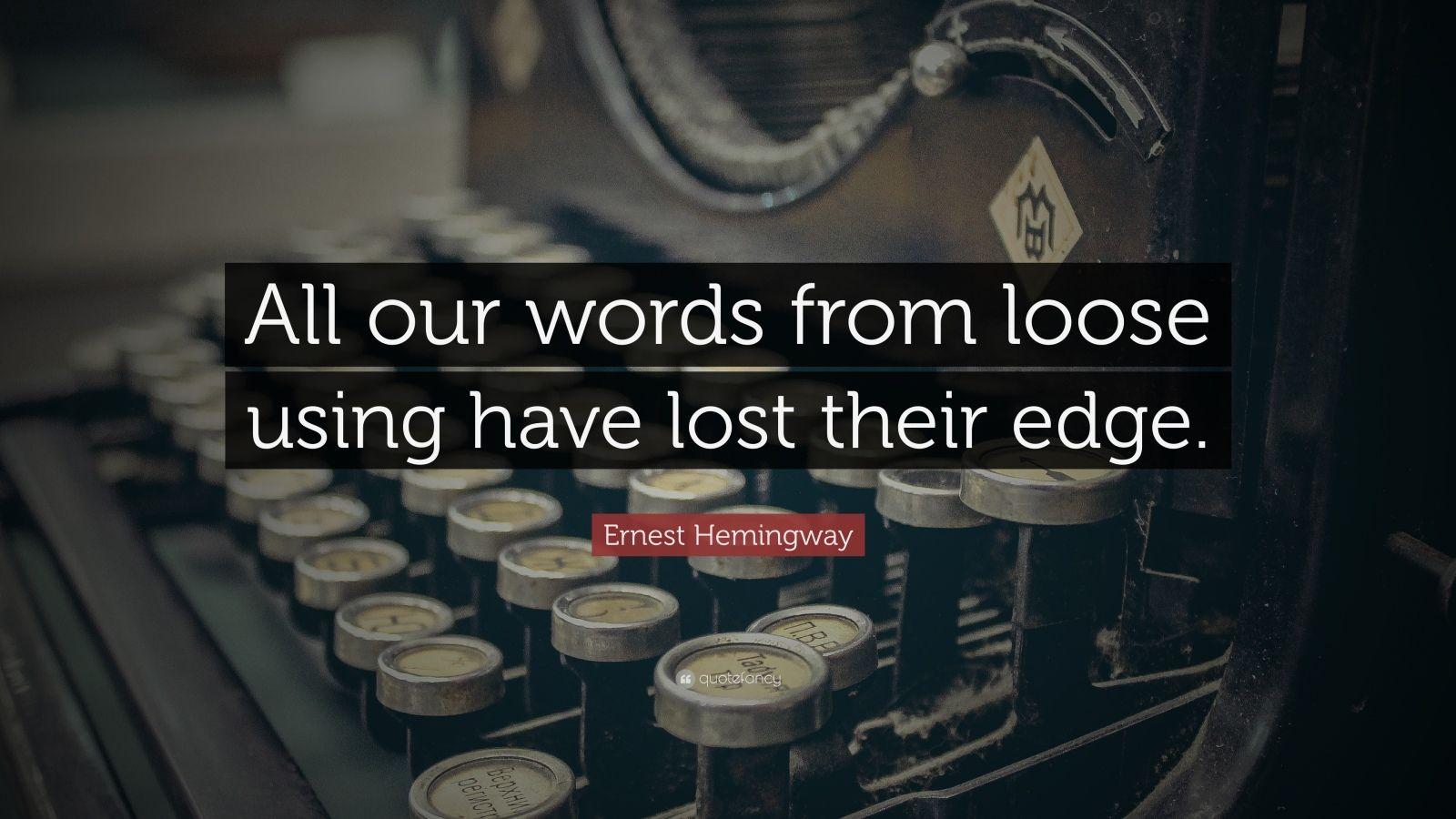 """Ernest Hemingway Quote: """"All our words from loose using have lost their edge."""""""