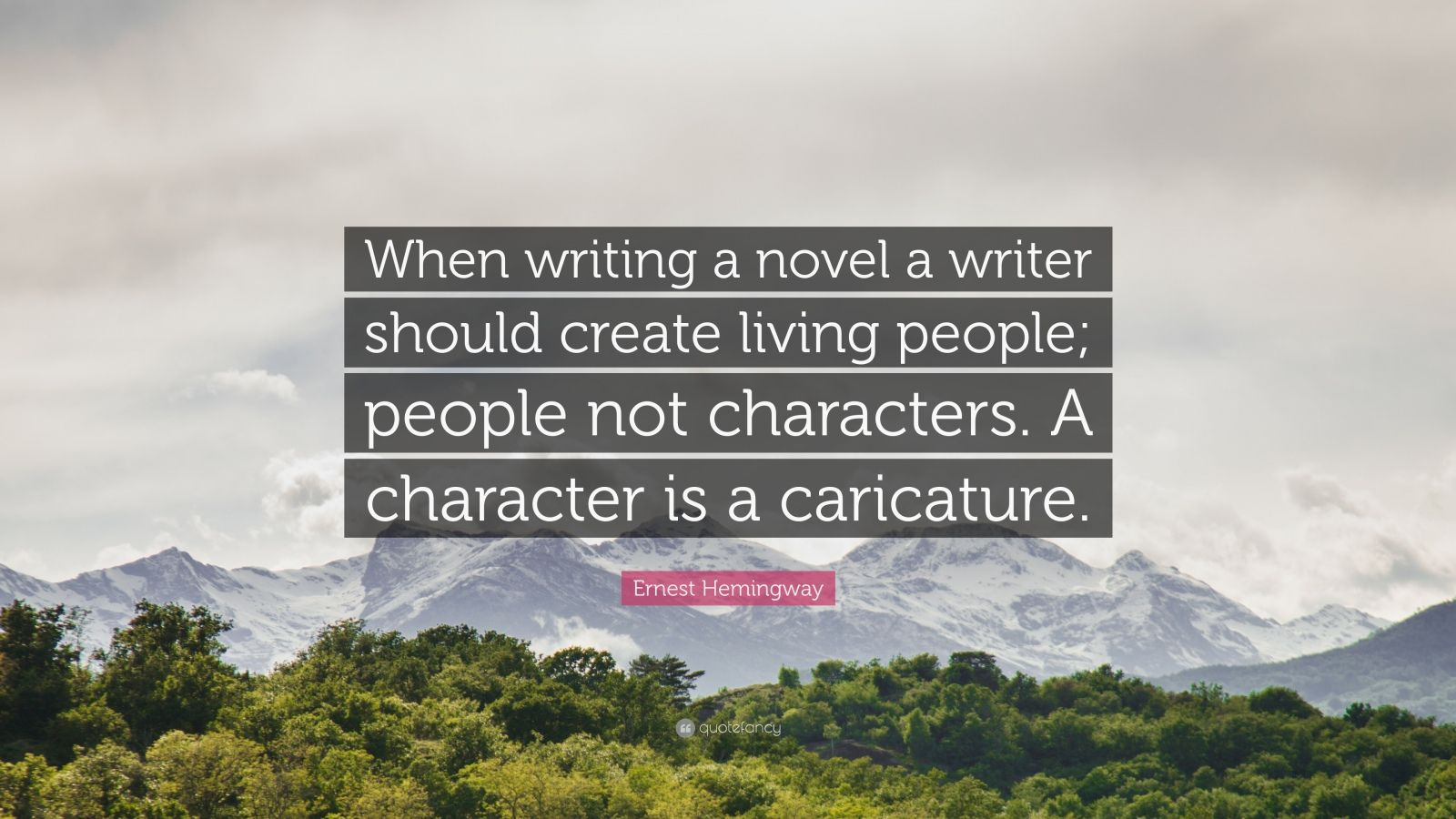"Ernest Hemingway Quote: ""When writing a novel a writer should create living people; people not characters. A character is a caricature."""