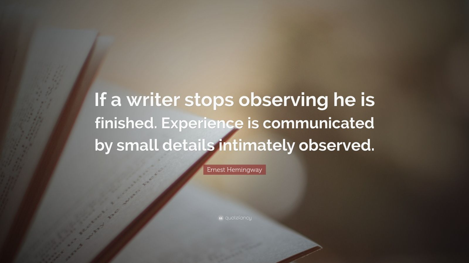 "Ernest Hemingway Quote: ""If a writer stops observing he is finished. Experience is communicated by small details intimately observed."""