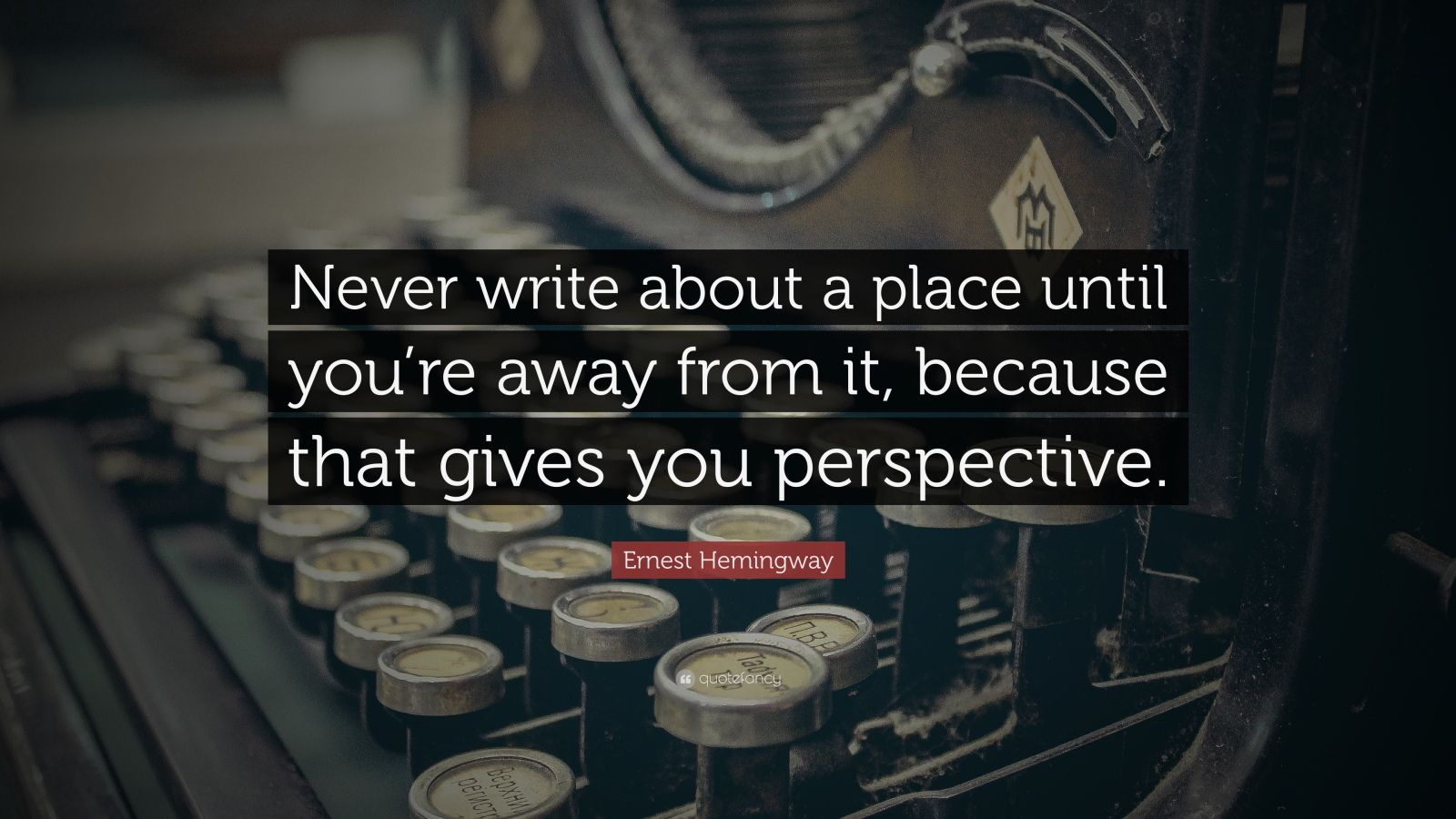 "Ernest Hemingway Quote: ""Never write about a place until you're away from it, because that gives you perspective."""