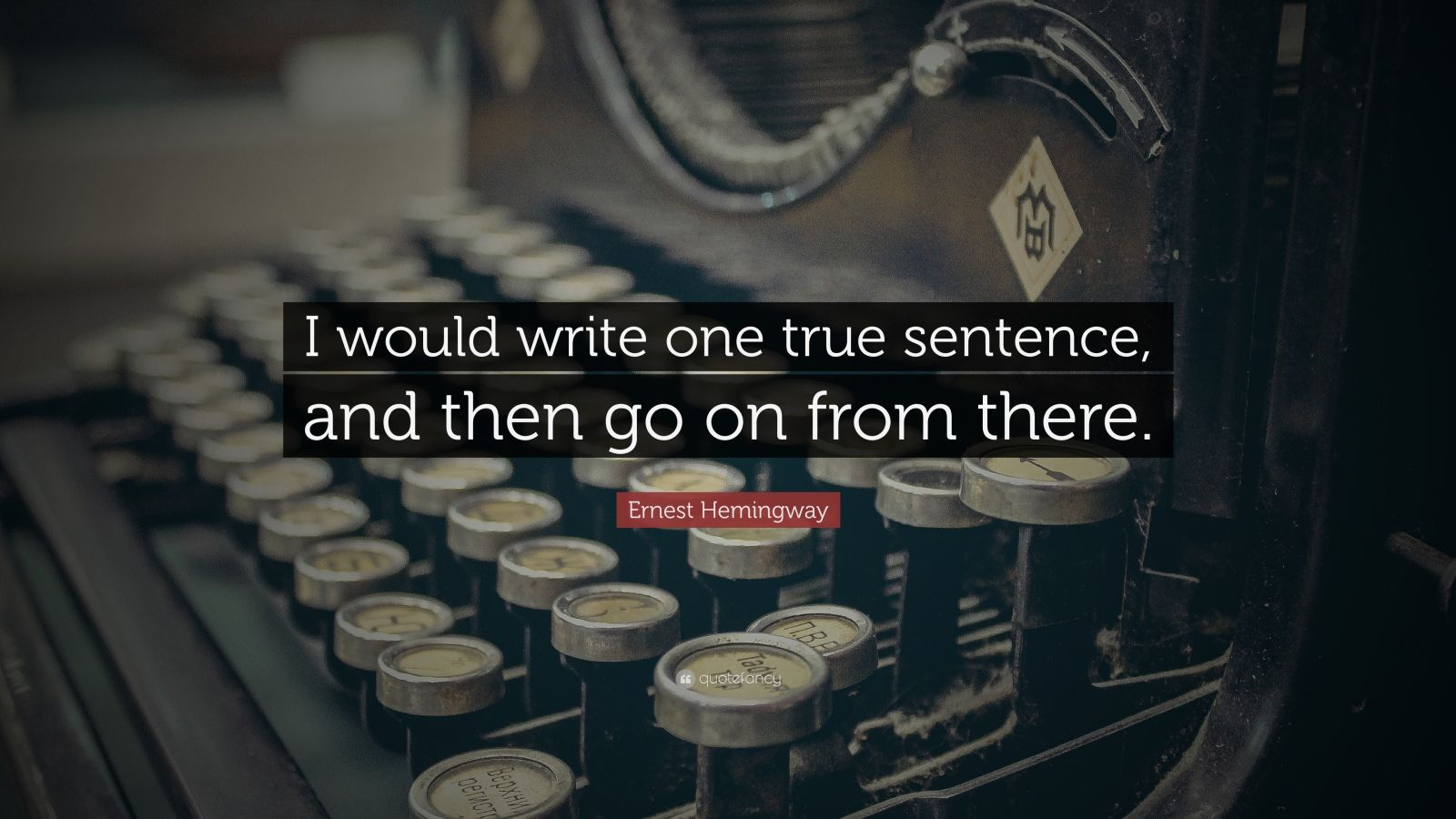 """Ernest Hemingway Quote: """"I would write one true sentence, and then go on from there."""""""