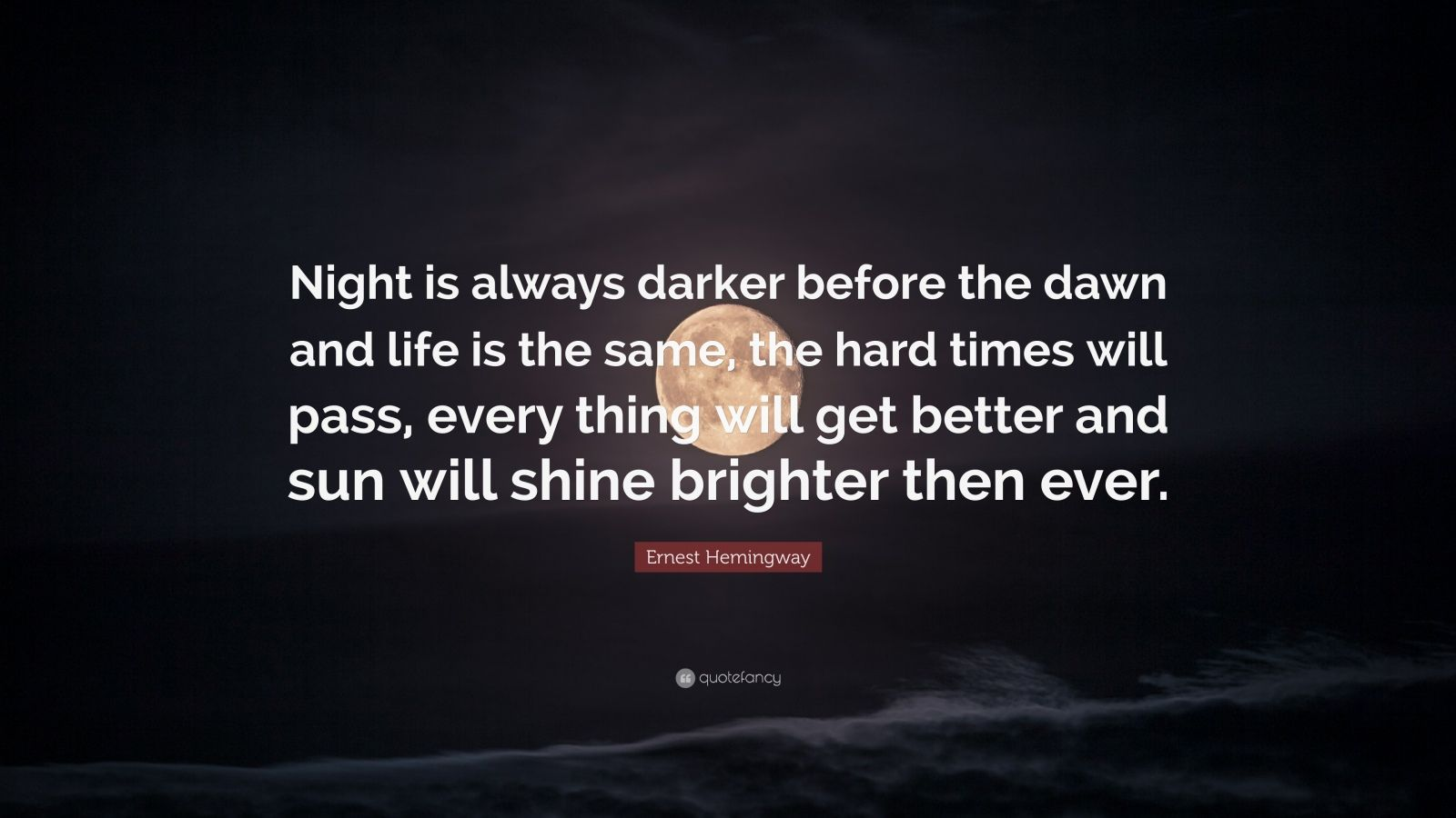 "Ernest Hemingway Quote: ""Night is always darker before the dawn and life is the same, the hard times will pass, every thing will get better and sun will shine brighter then ever."""