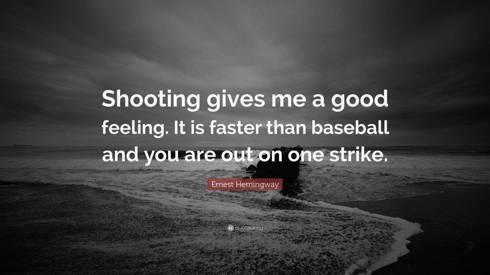 """Ernest Hemingway Quote: """"Shooting gives me a good feeling. It is faster than baseball and you are out on one strike."""""""
