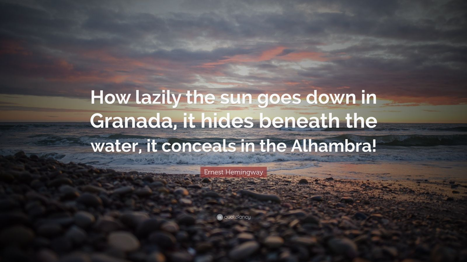 "Ernest Hemingway Quote: ""How lazily the sun goes down in Granada, it hides beneath the water, it conceals in the Alhambra!"""