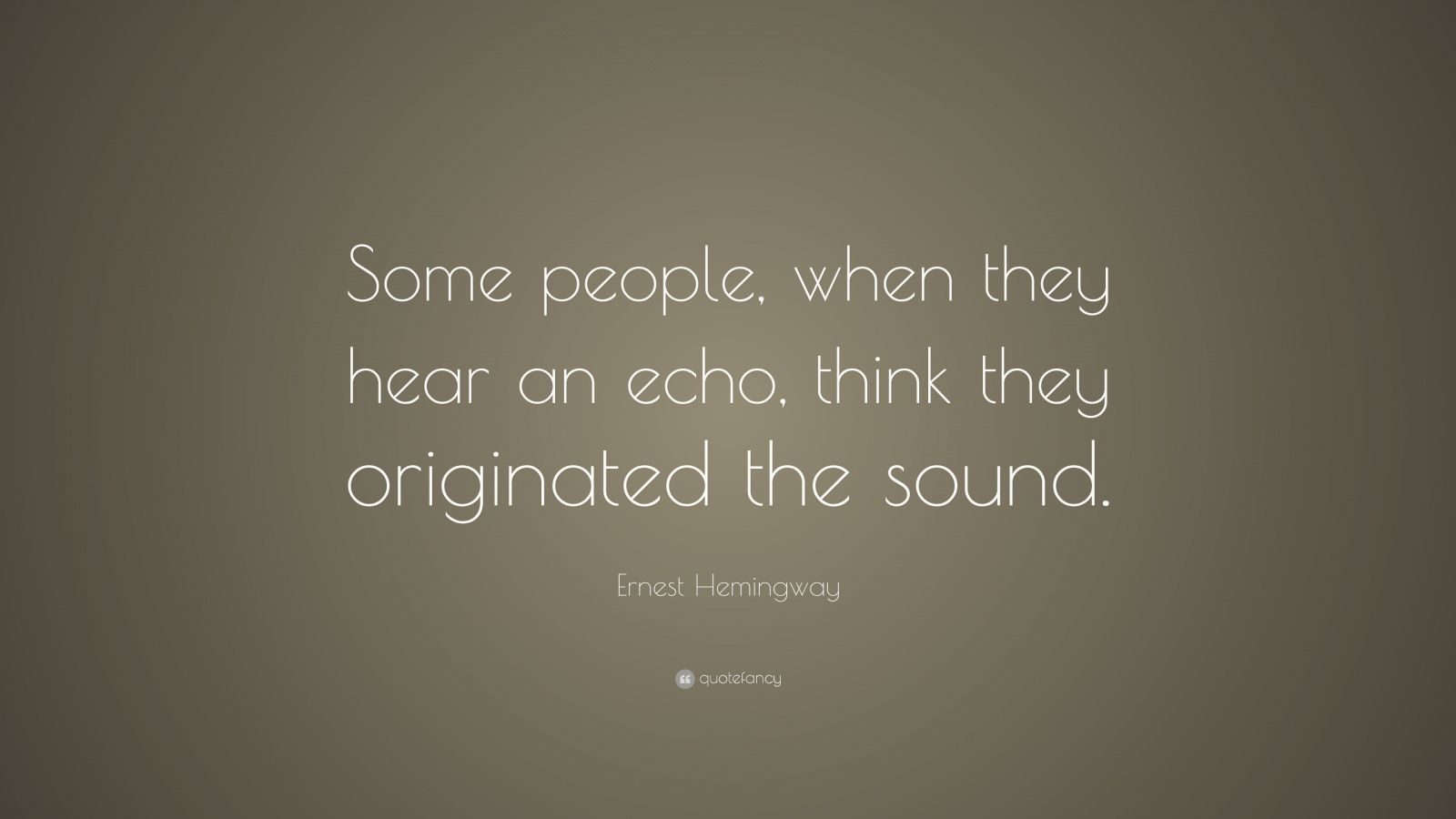 """Ernest Hemingway Quote: """"Some people, when they hear an echo, think they originated the sound."""""""