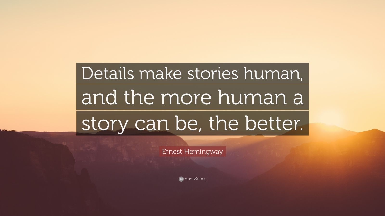 """Ernest Hemingway Quote: """"Details make stories human, and the more human a story can be, the better."""""""