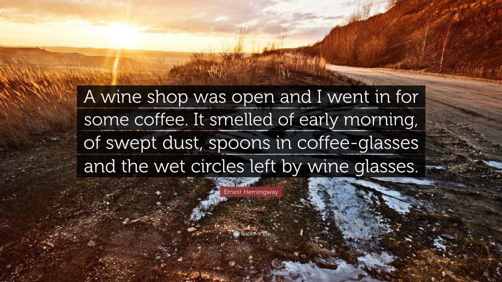 "Ernest Hemingway Quote: ""A wine shop was open and I went in for some coffee. It smelled of early morning, of swept dust, spoons in coffee-glasses and the wet circles left by wine glasses."""