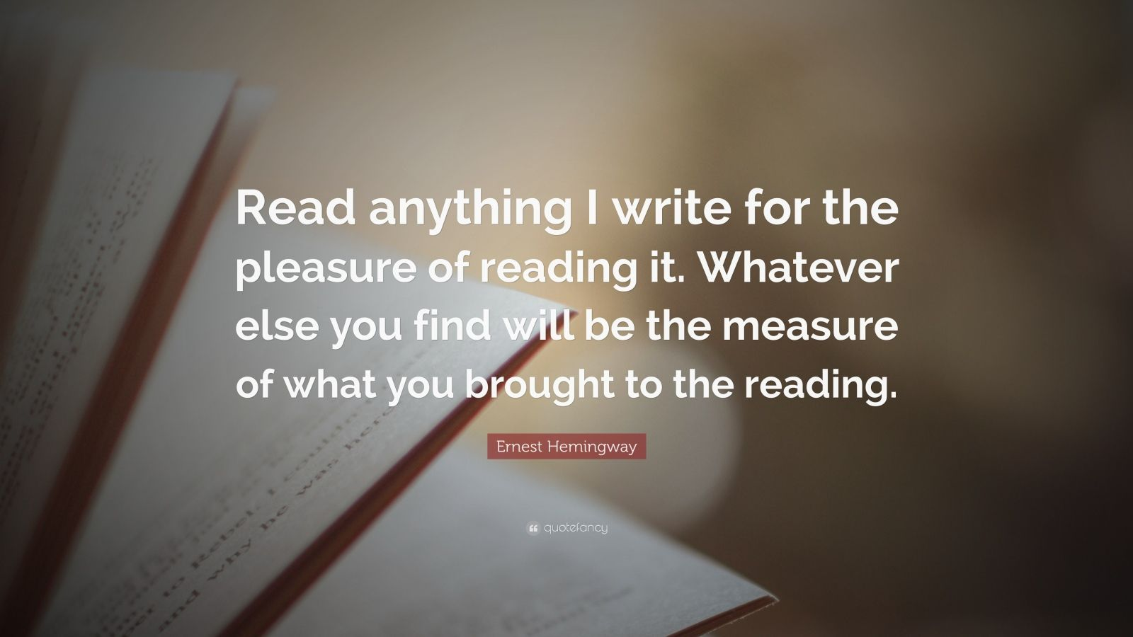"""Ernest Hemingway Quote: """"Read anything I write for the pleasure of reading it. Whatever else you find will be the measure of what you brought to the reading."""""""