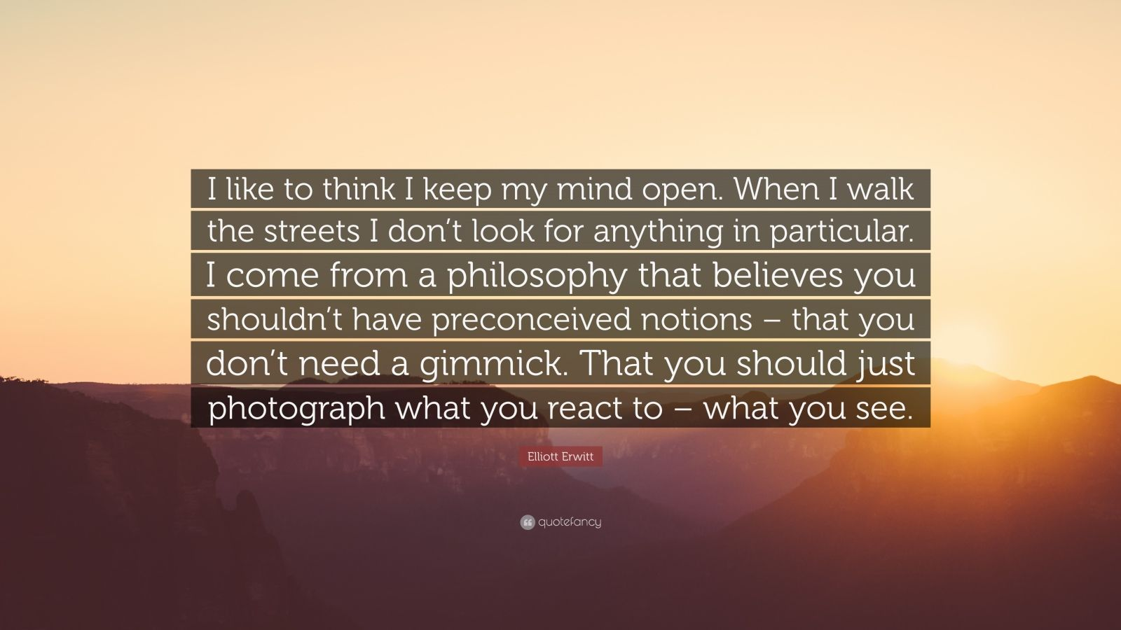 """Elliott Erwitt Quote: """"I like to think I keep my mind open. When I walk the streets I don't look for anything in particular. I come from a philosophy that believes you shouldn't have preconceived notions – that you don't need a gimmick. That you should just photograph what you react to – what you see."""""""