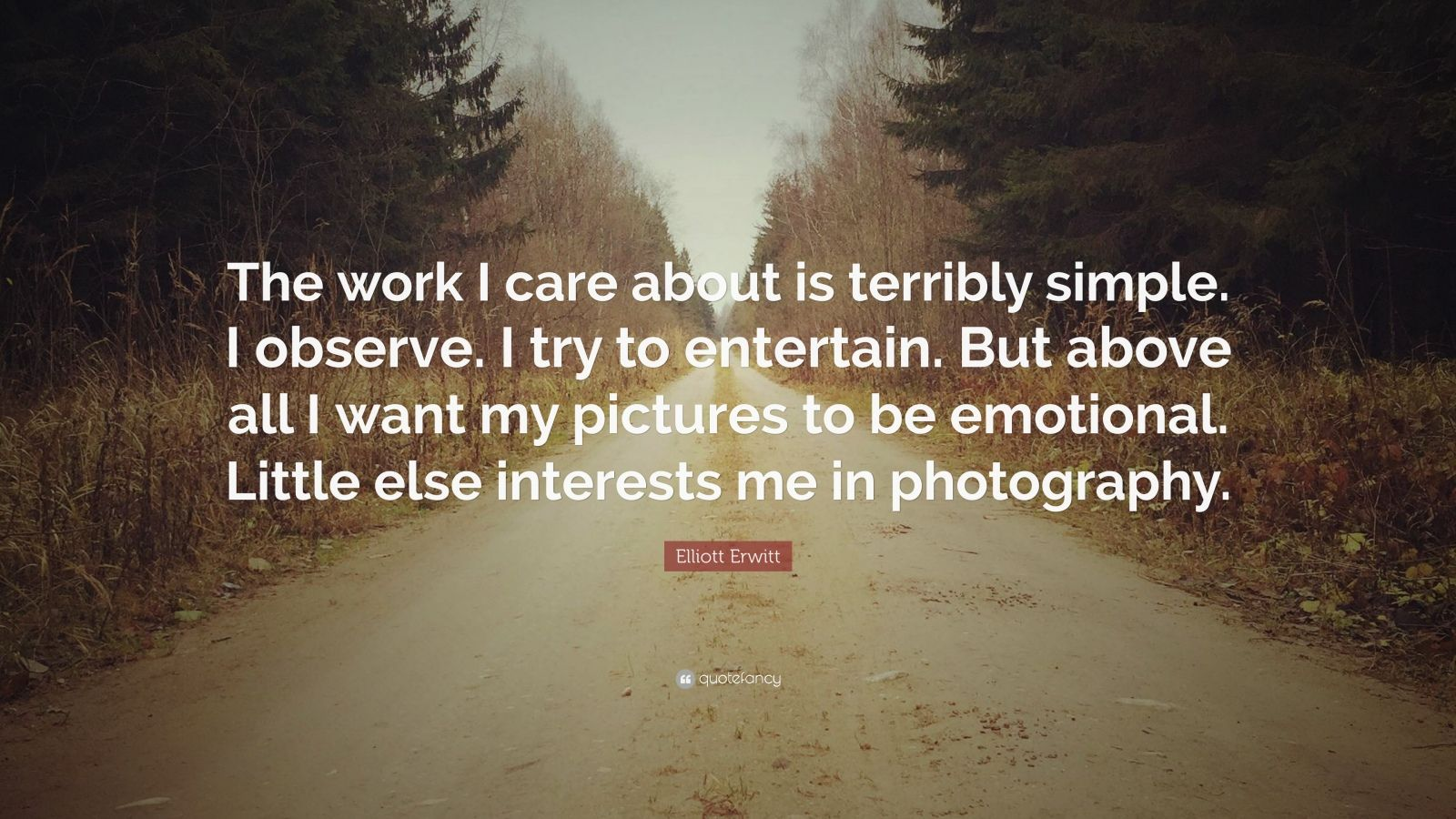 """Elliott Erwitt Quote: """"The work I care about is terribly simple. I observe. I try to entertain. But above all I want my pictures to be emotional. Little else interests me in photography."""""""