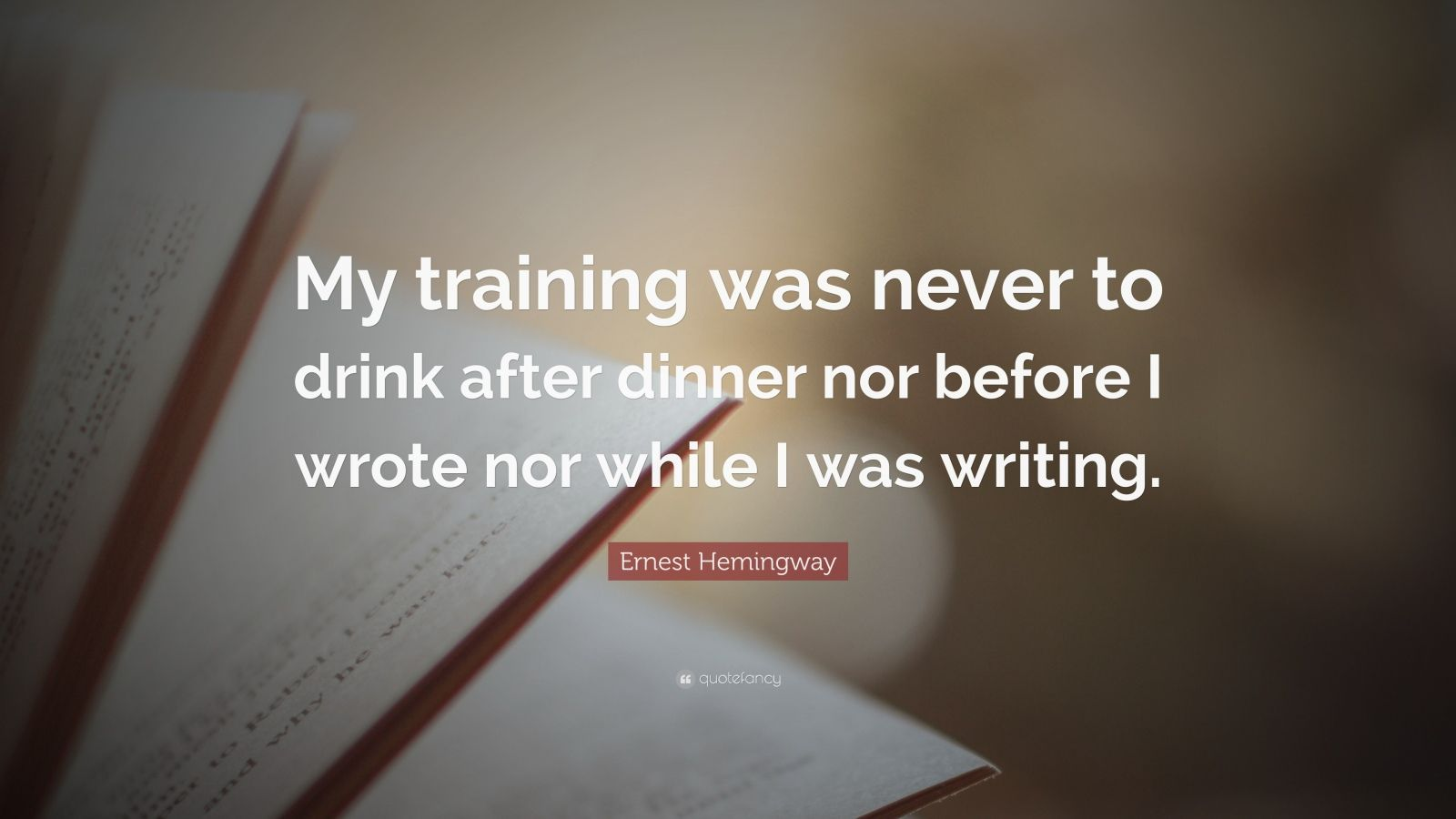 """Ernest Hemingway Quote: """"My training was never to drink after dinner nor before I wrote nor while I was writing."""""""