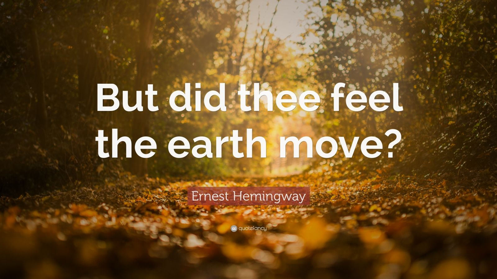 "Ernest Hemingway Quote: ""But did thee feel the earth move?"""