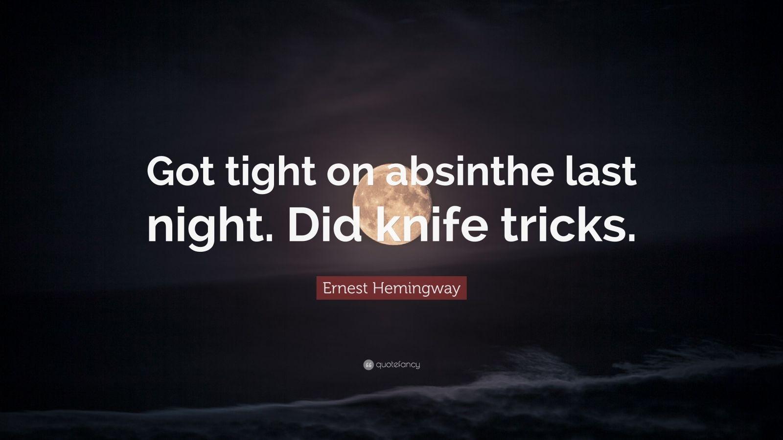 "Ernest Hemingway Quote: ""Got tight on absinthe last night. Did knife tricks."""