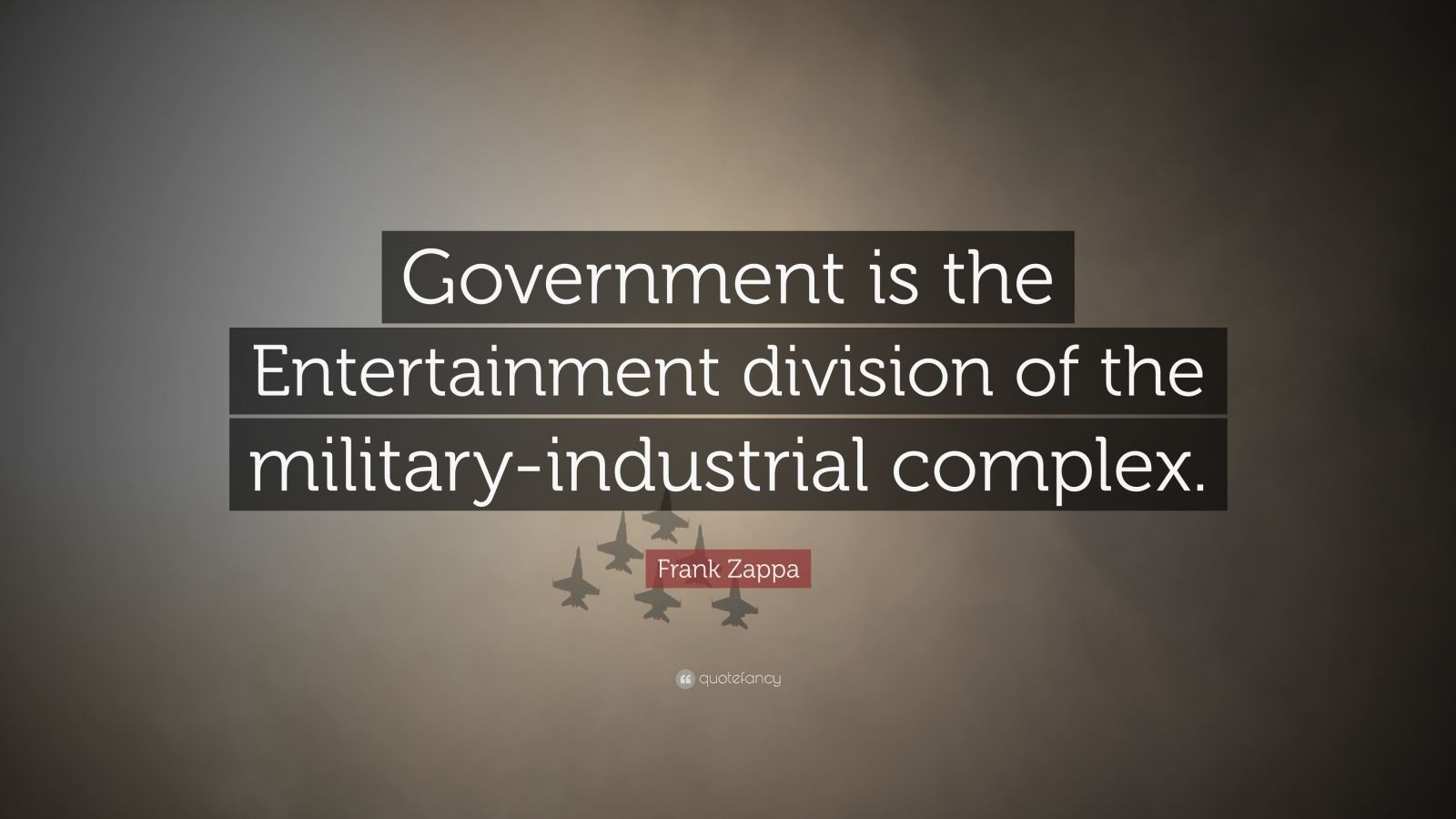 "Frank Zappa Quote: ""Government is the Entertainment division of the military-industrial complex."""