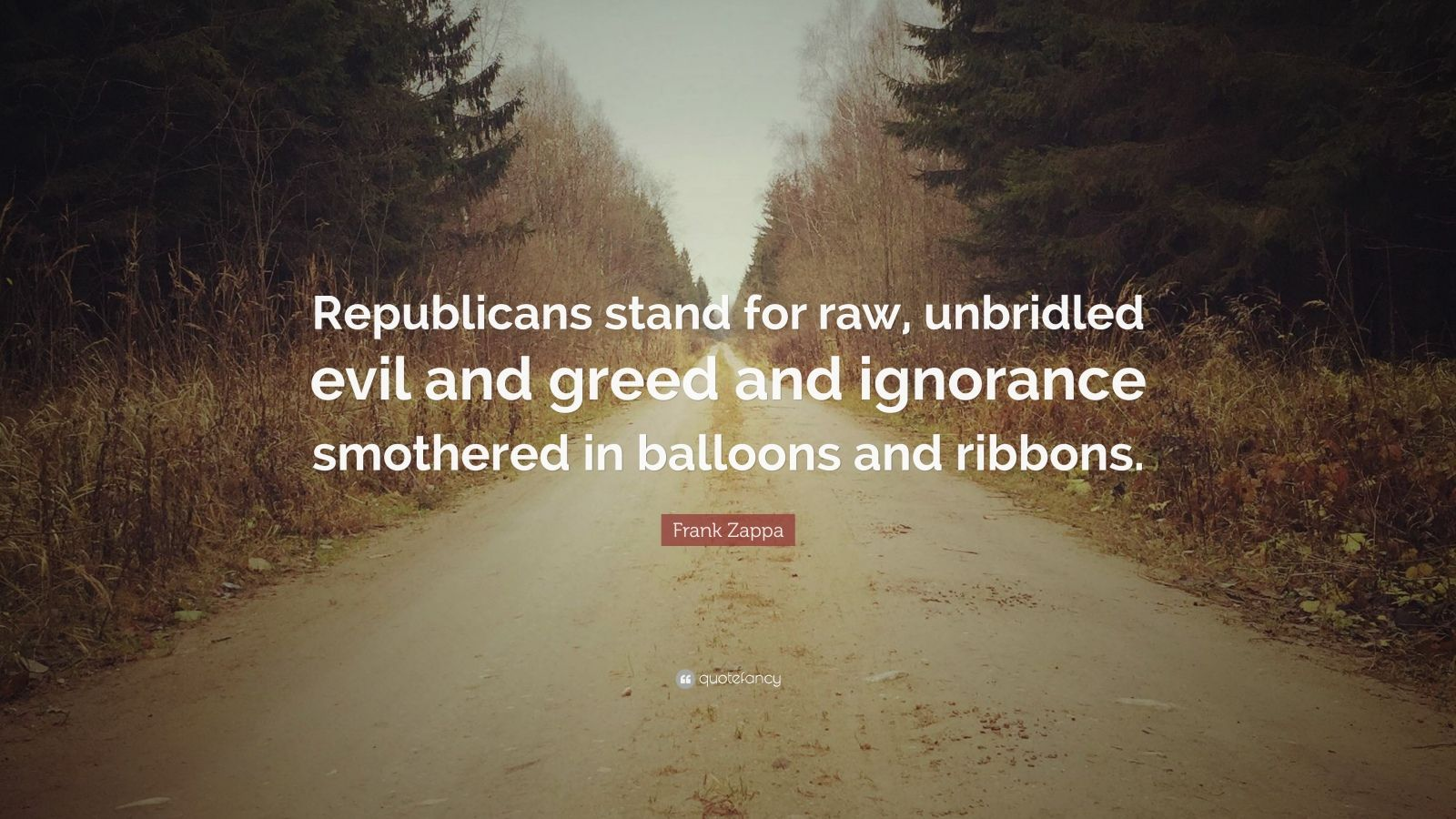 "Frank Zappa Quote: ""Republicans stand for raw, unbridled evil and greed and ignorance smothered in balloons and ribbons."""