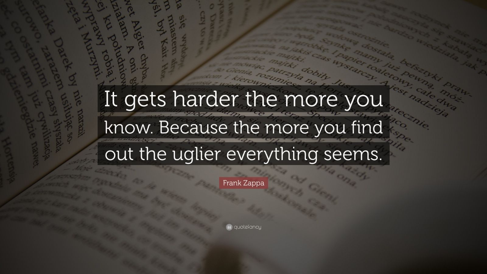 "Frank Zappa Quote: ""It gets harder the more you know. Because the more you find out the uglier everything seems."""