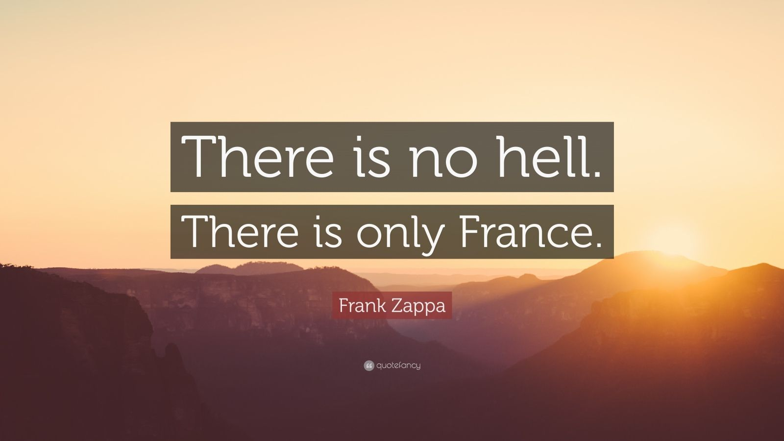 """Frank Zappa Quote: """"There is no hell. There is only France."""""""