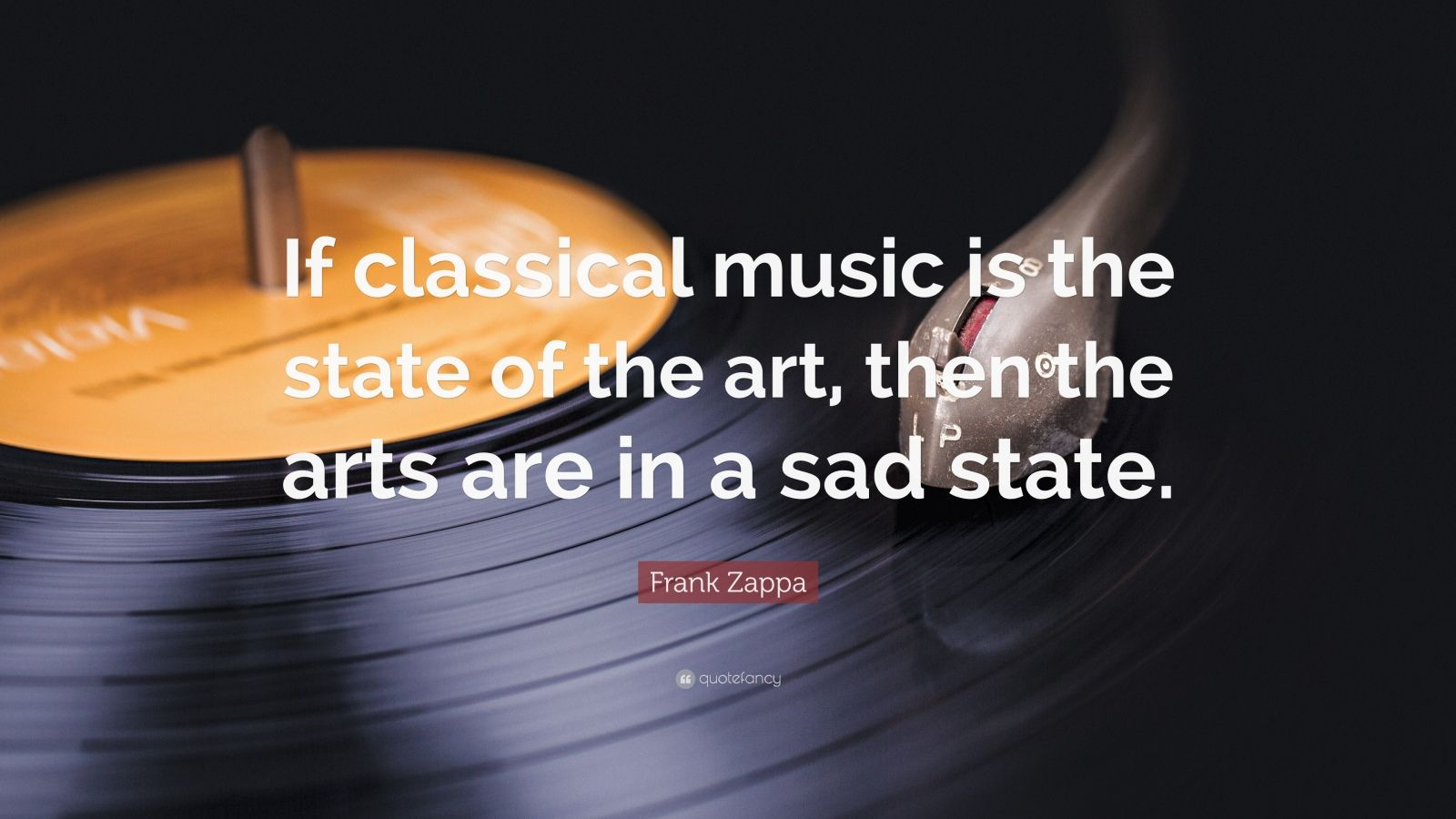 "Frank Zappa Quote: ""If classical music is the state of the art, then the arts are in a sad state."""