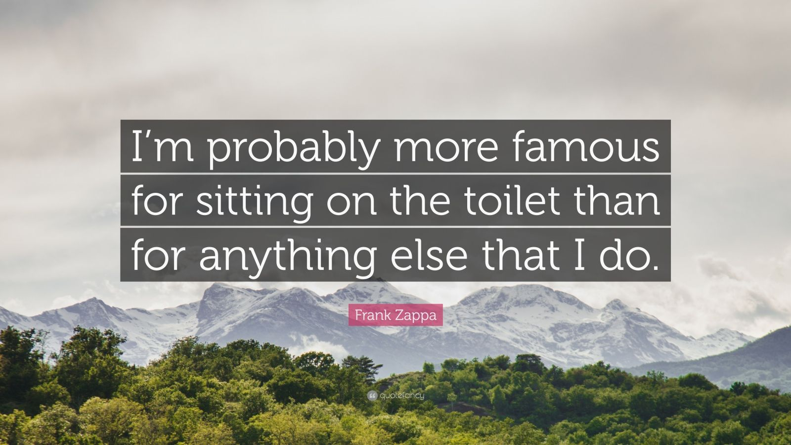 """Frank Zappa Quote: """"I'm probably more famous for sitting on the toilet than for anything else that I do."""""""