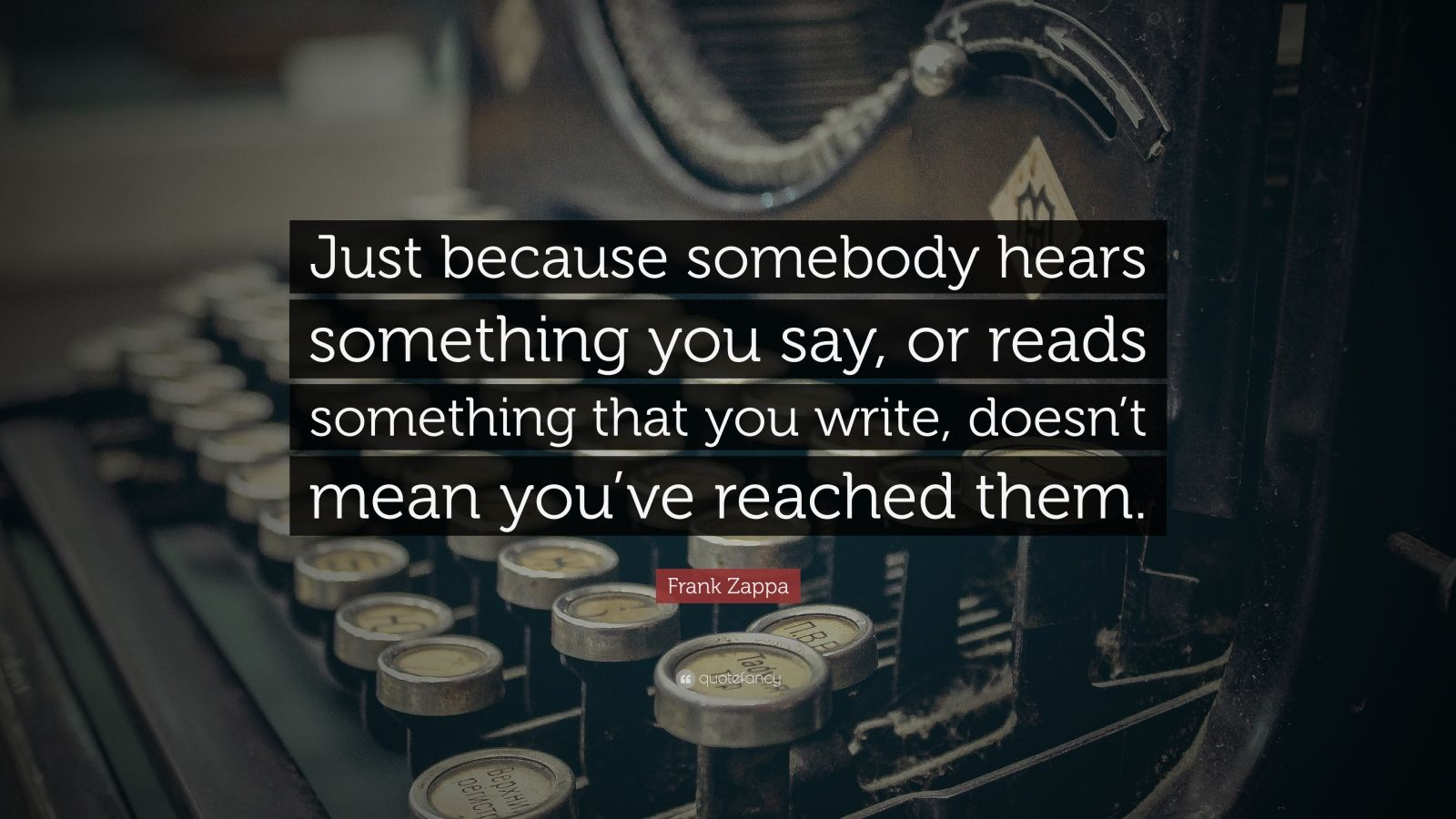 """Frank Zappa Quote: """"Just because somebody hears something you say, or reads something that you write, doesn't mean you've reached them."""""""