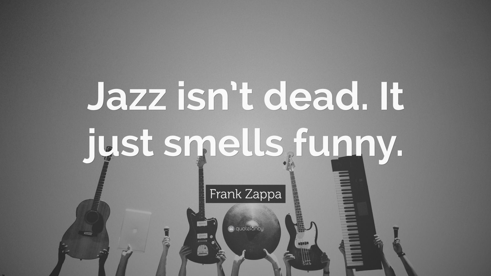 "Frank Zappa Quote: ""Jazz isn't dead. It just smells funny."""